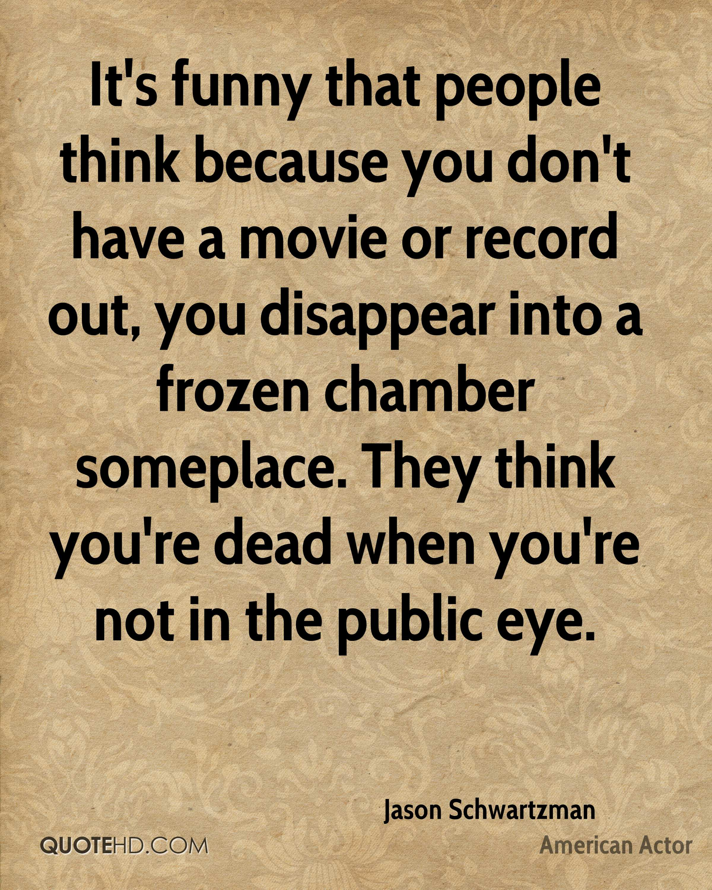 It's funny that people think because you don't have a movie or record out, you disappear into a frozen chamber someplace. They think you're dead when you're not in the public eye.