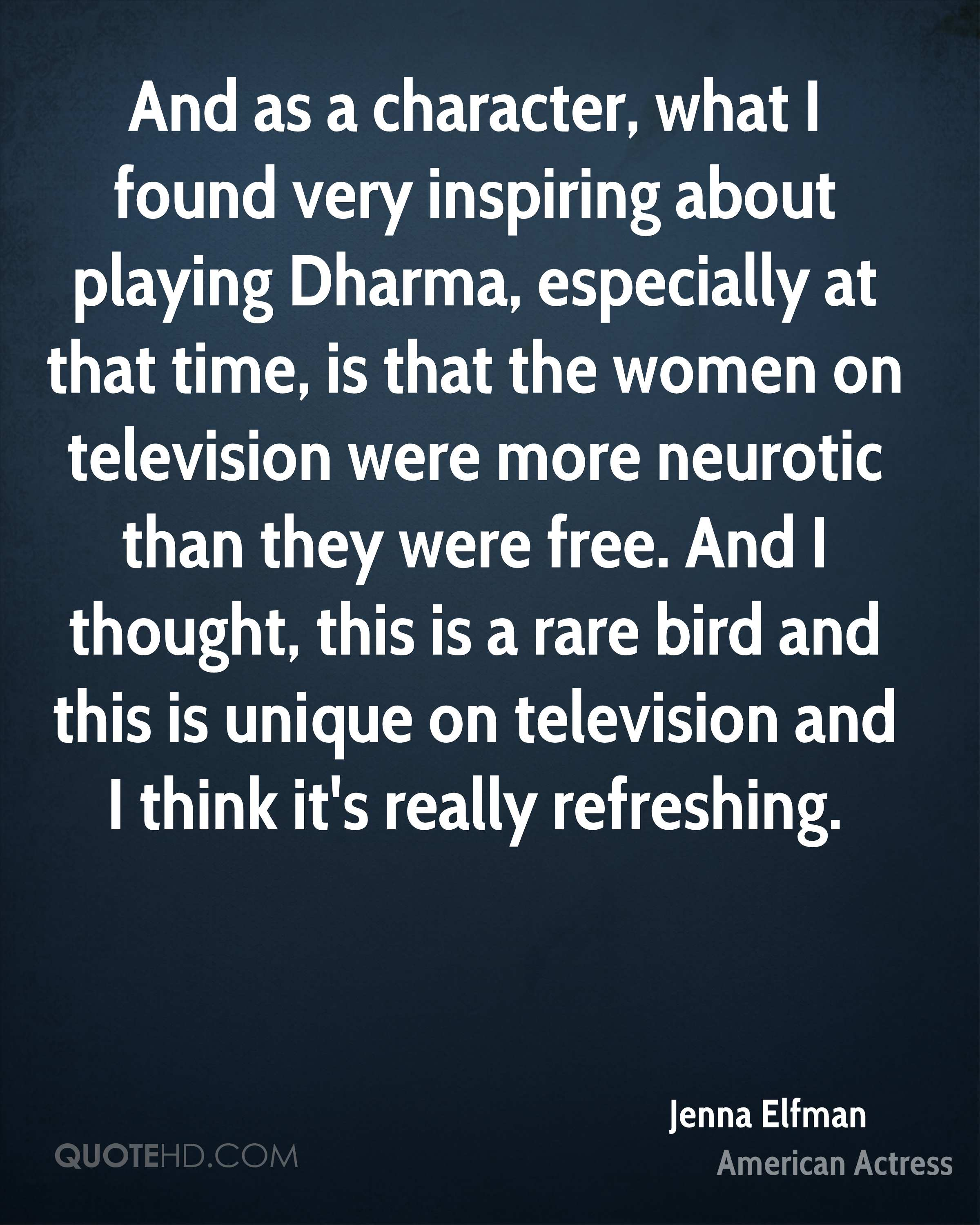 And as a character, what I found very inspiring about playing Dharma, especially at that time, is that the women on television were more neurotic than they were free. And I thought, this is a rare bird and this is unique on television and I think it's really refreshing.