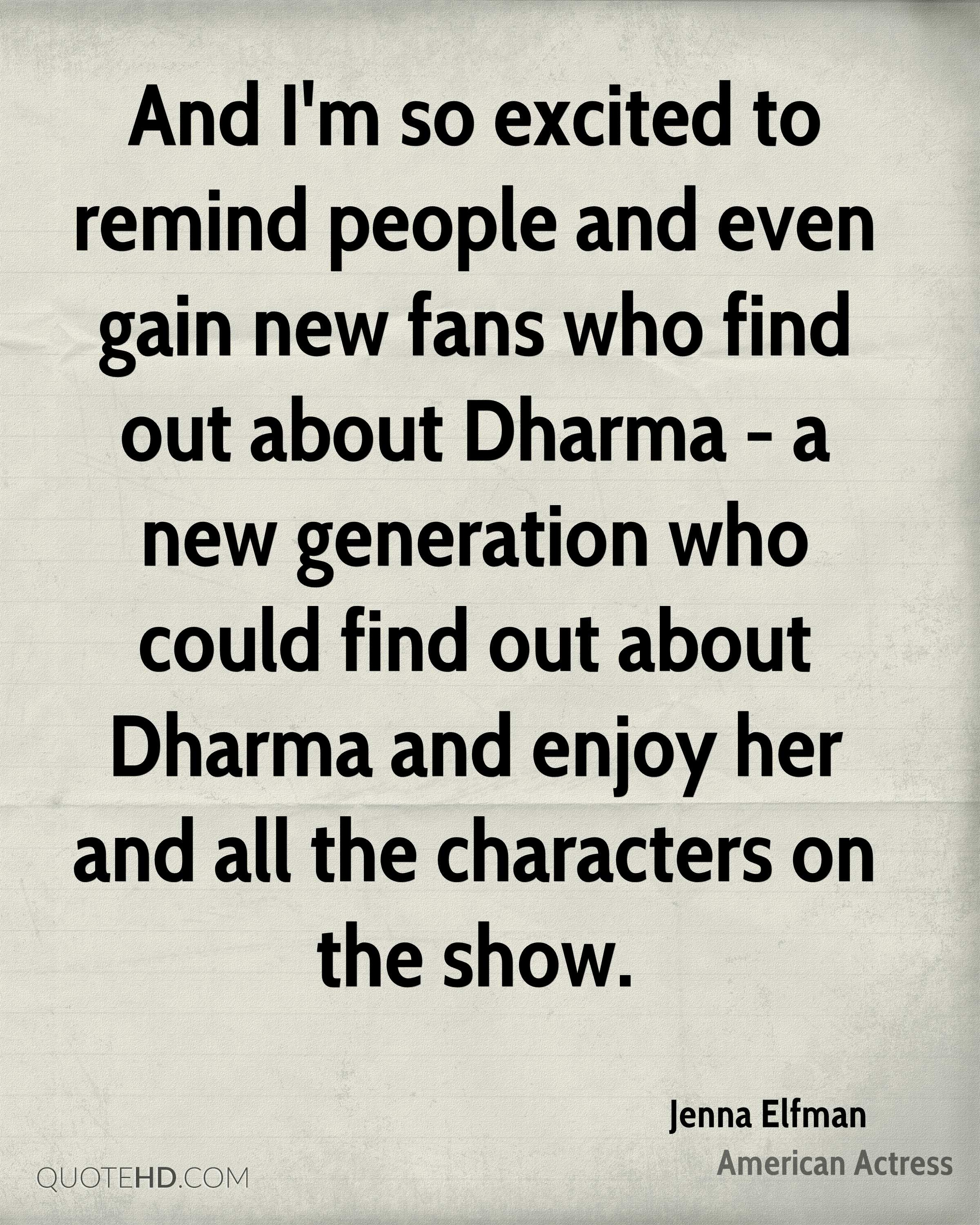 And I'm so excited to remind people and even gain new fans who find out about Dharma - a new generation who could find out about Dharma and enjoy her and all the characters on the show.