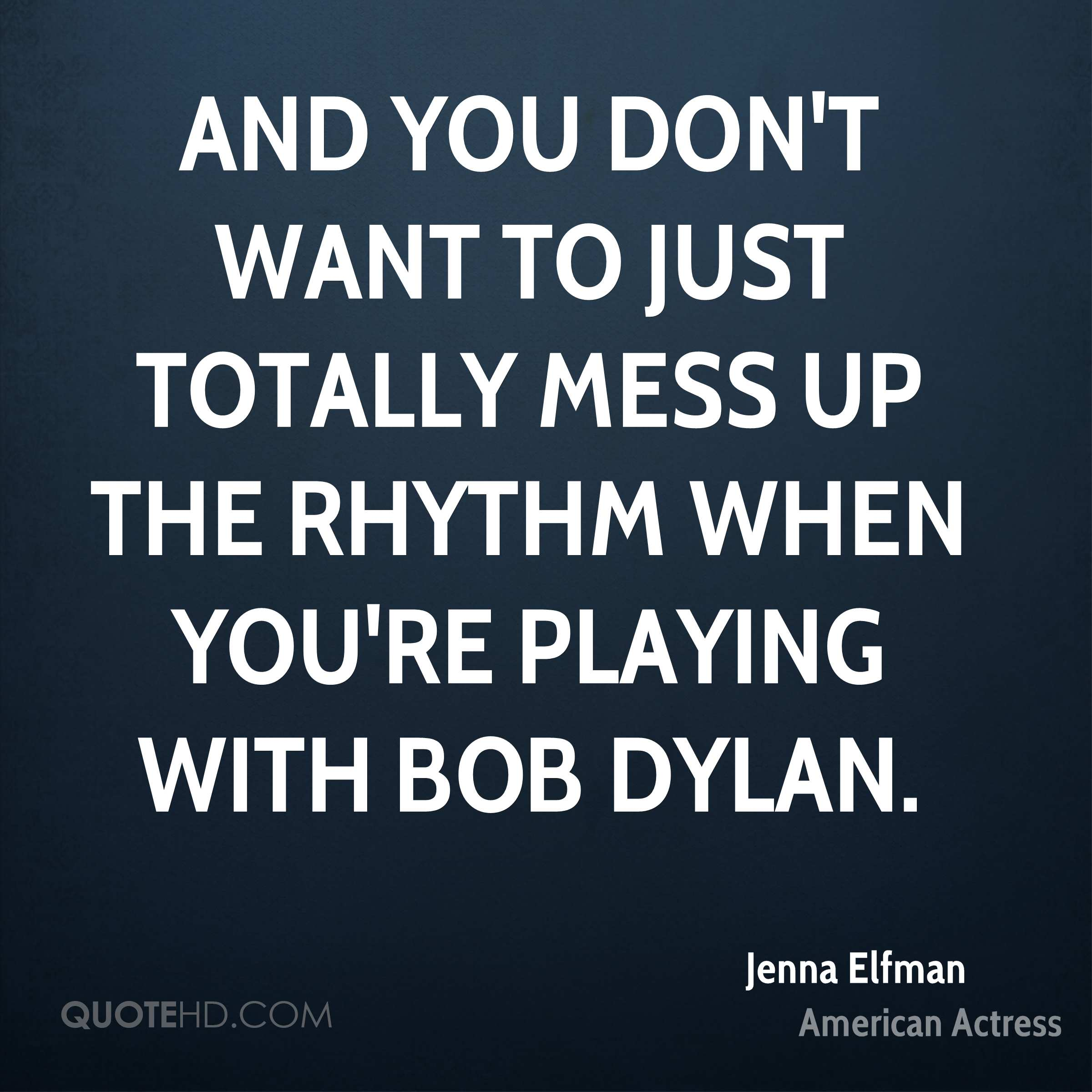 And you don't want to just totally mess up the rhythm when you're playing with Bob Dylan.
