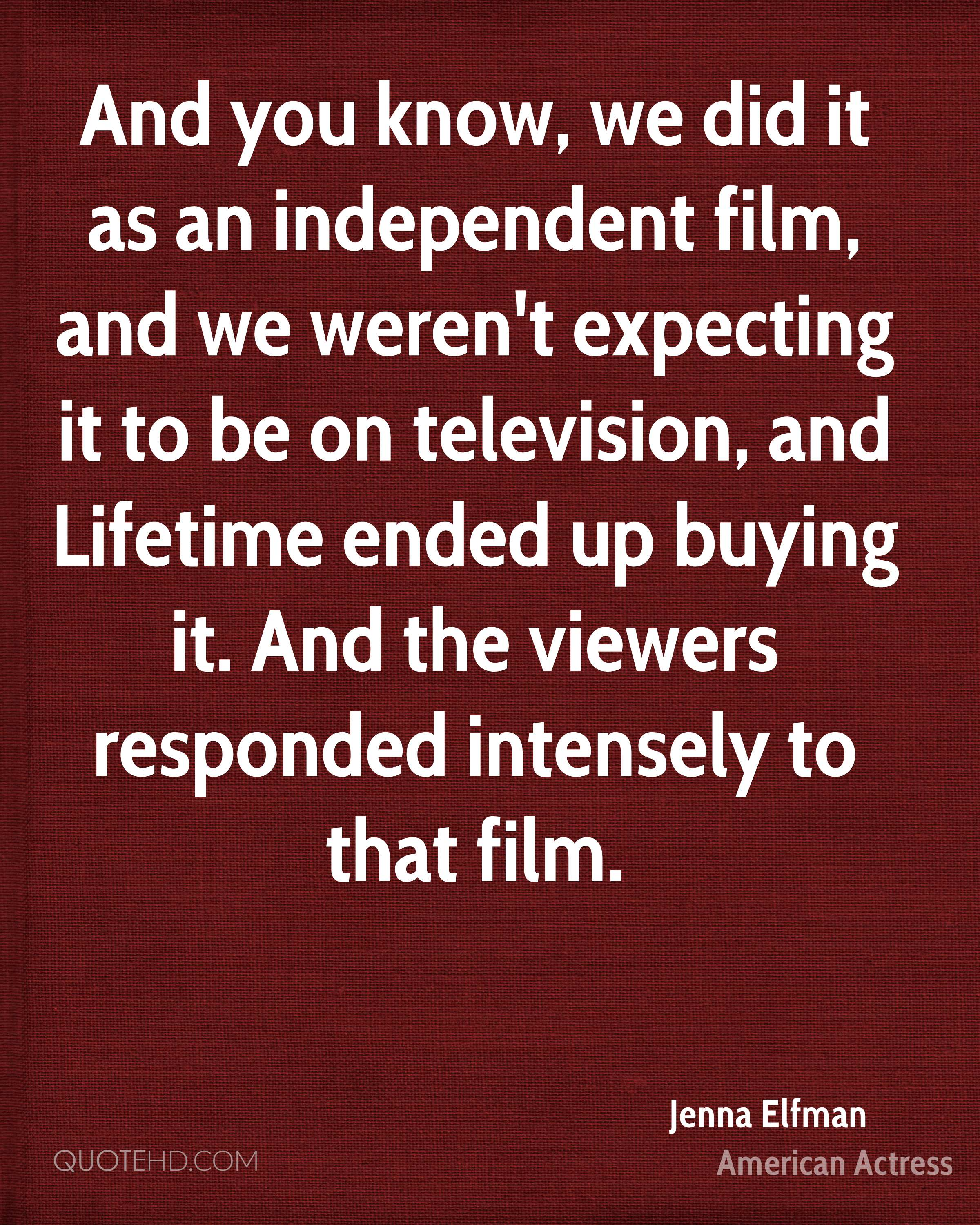 And you know, we did it as an independent film, and we weren't expecting it to be on television, and Lifetime ended up buying it. And the viewers responded intensely to that film.