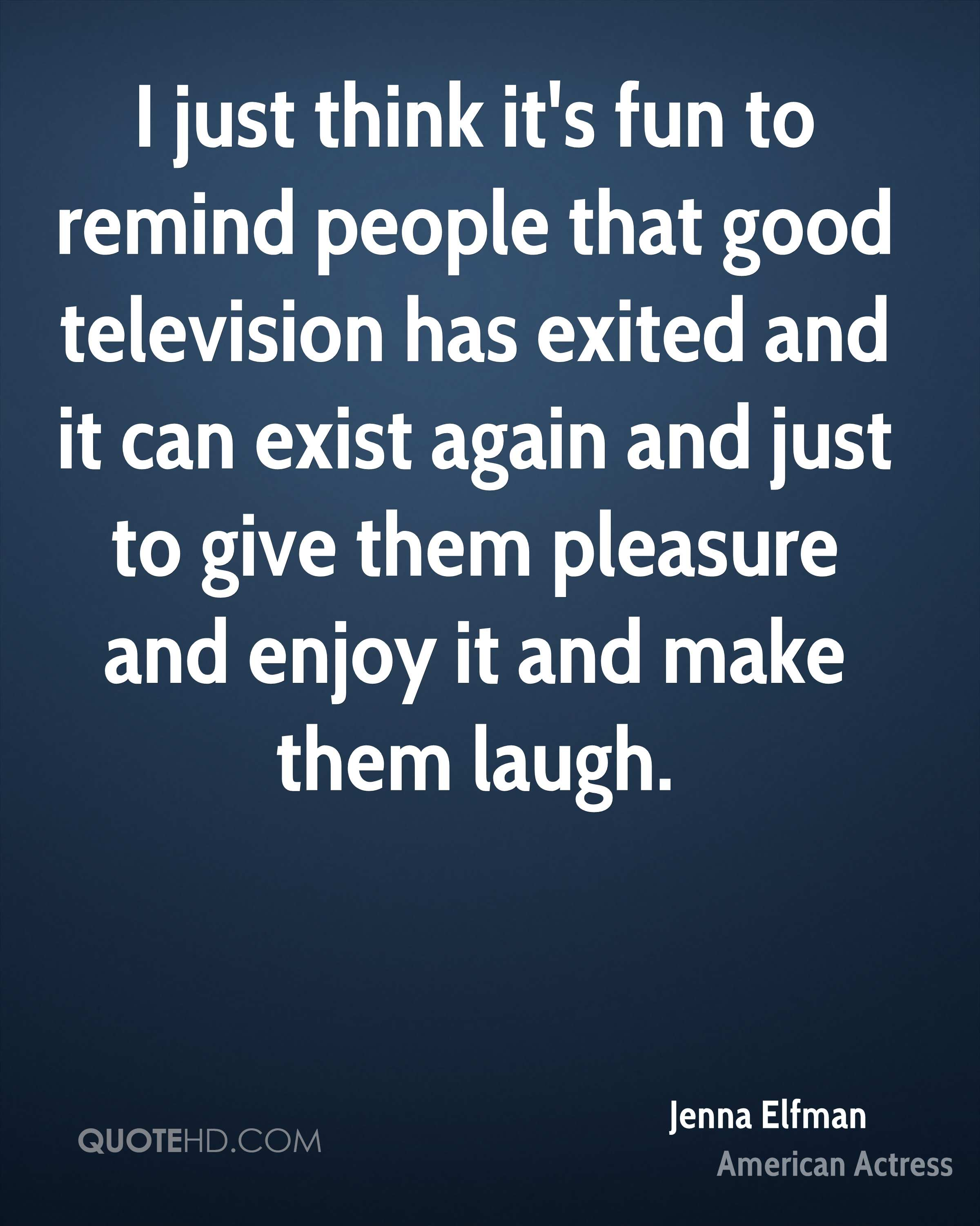 I just think it's fun to remind people that good television has exited and it can exist again and just to give them pleasure and enjoy it and make them laugh.