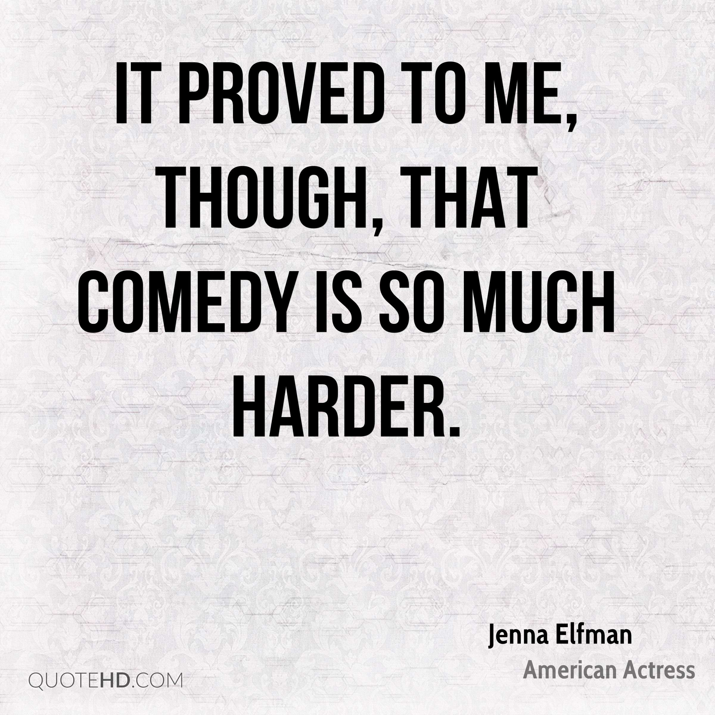 It proved to me, though, that comedy is so much harder.