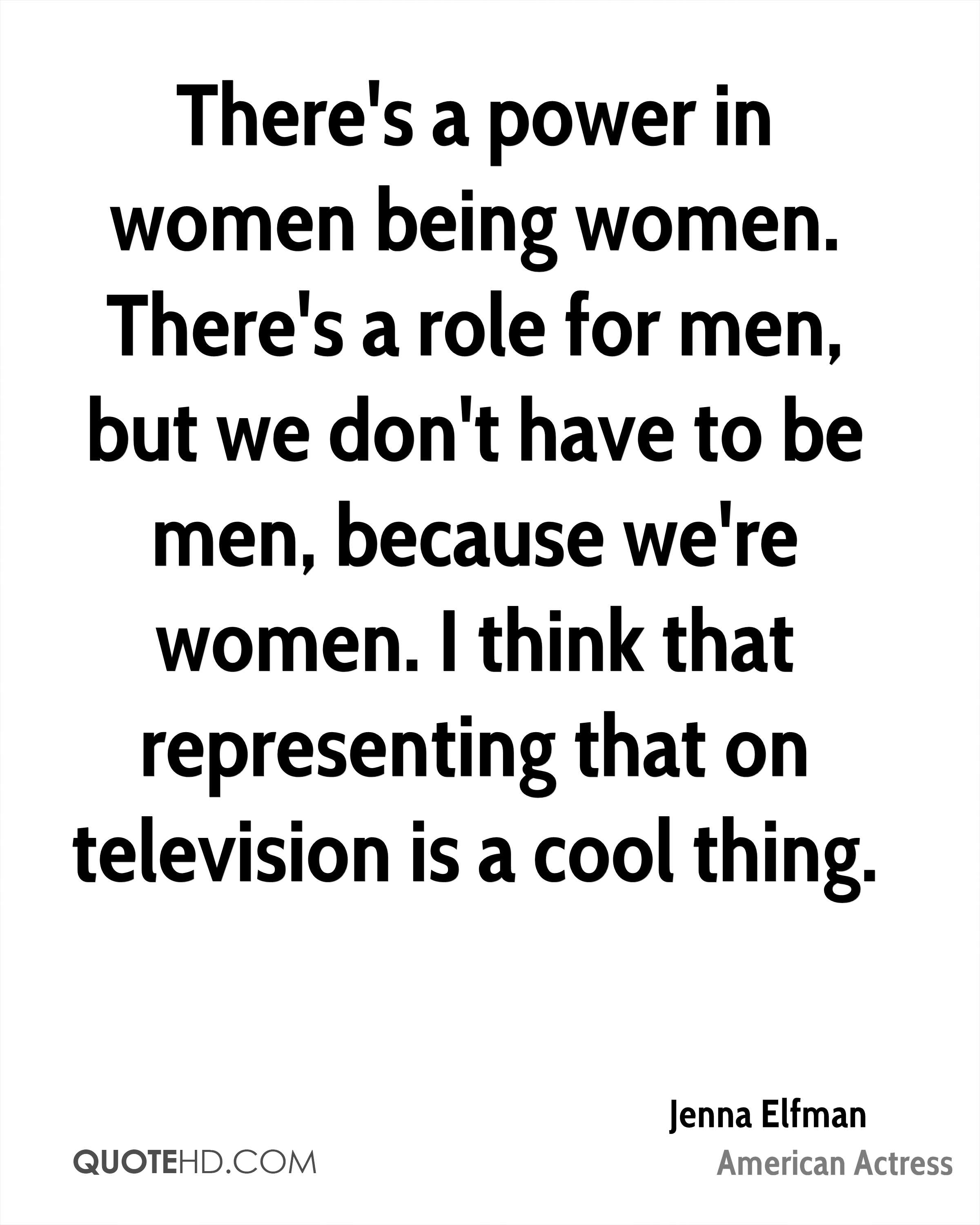 There's a power in women being women. There's a role for men, but we don't have to be men, because we're women. I think that representing that on television is a cool thing.