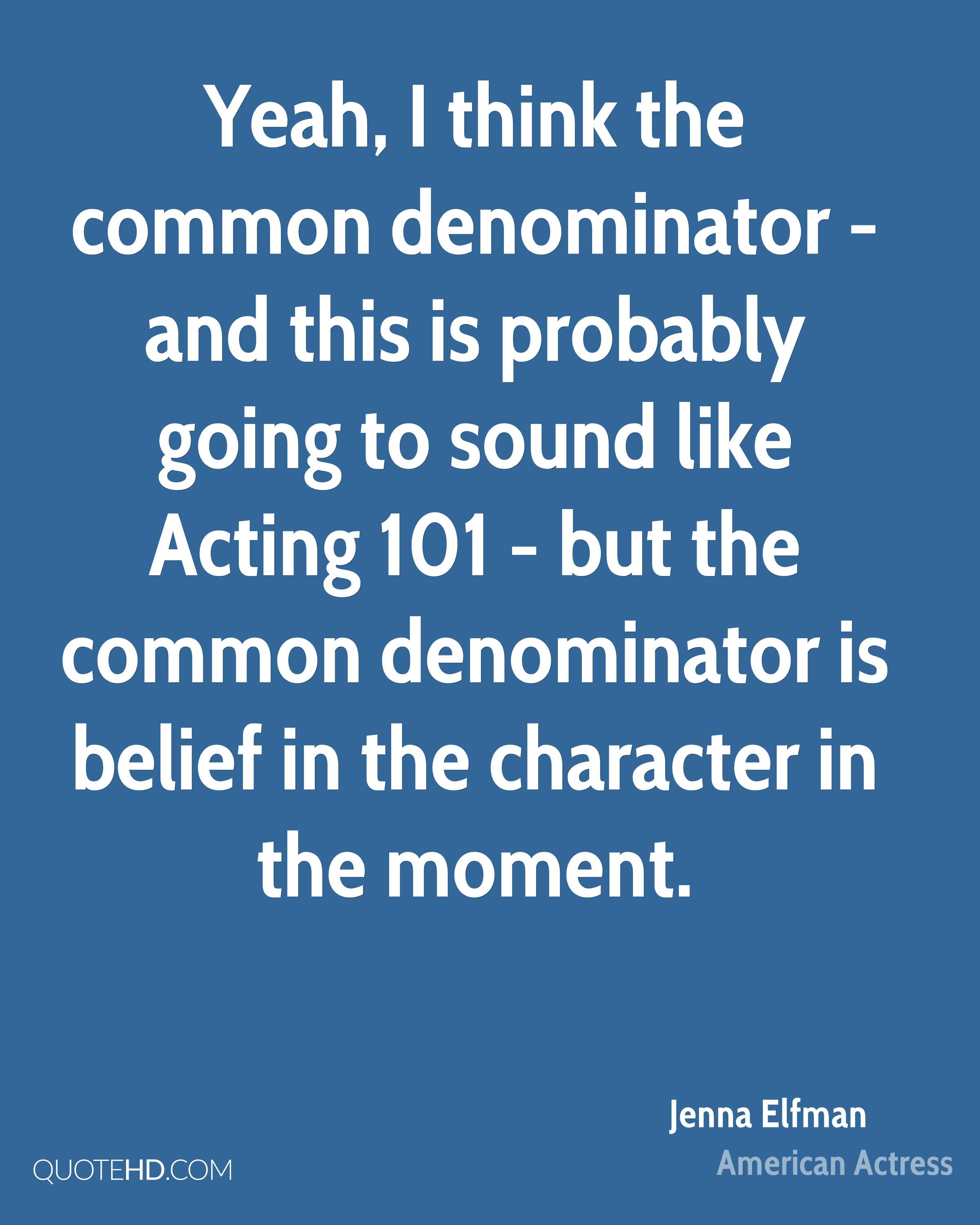 Yeah, I think the common denominator - and this is probably going to sound like Acting 101 - but the common denominator is belief in the character in the moment.