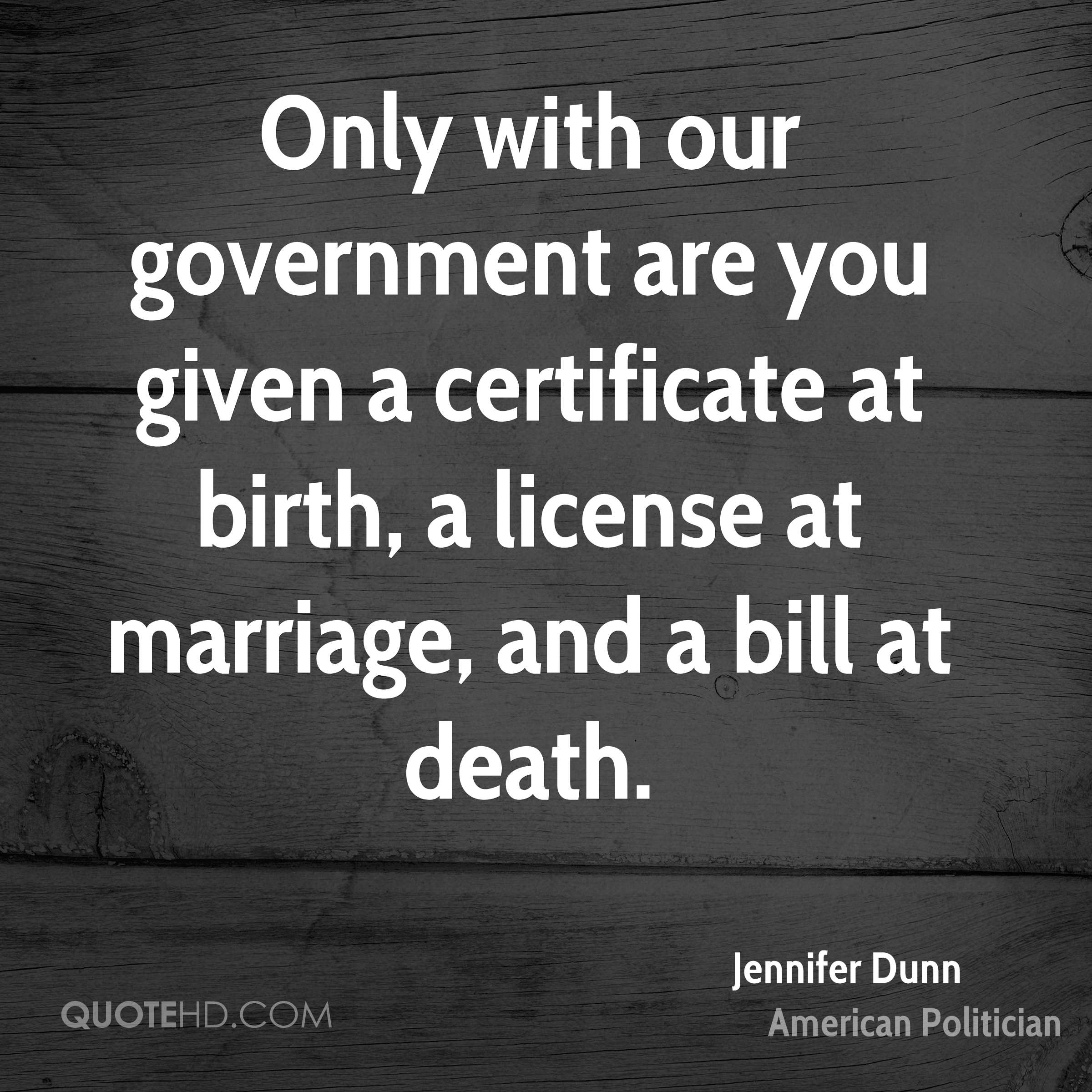 Only with our government are you given a certificate at birth, a license at marriage, and a bill at death.