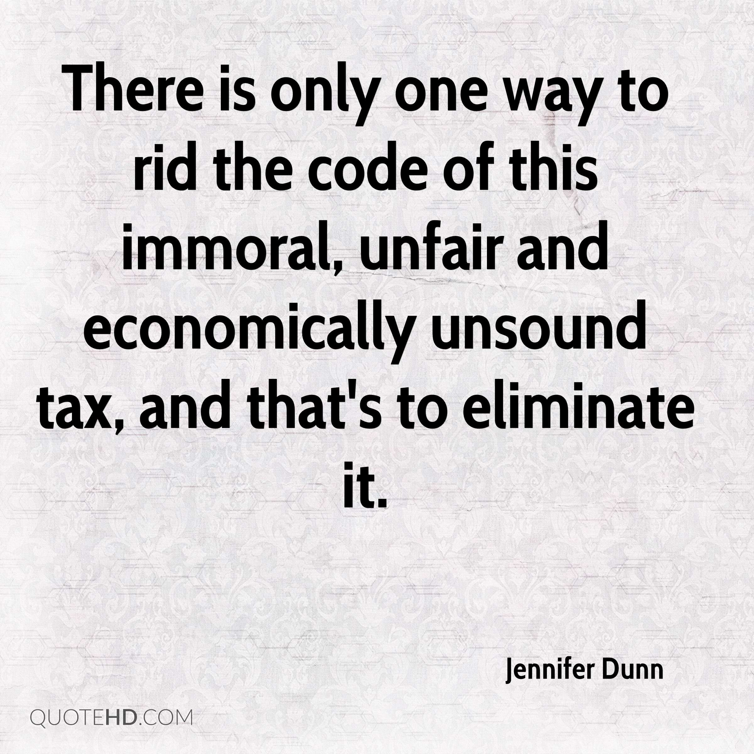 There is only one way to rid the code of this immoral, unfair and economically unsound tax, and that's to eliminate it.