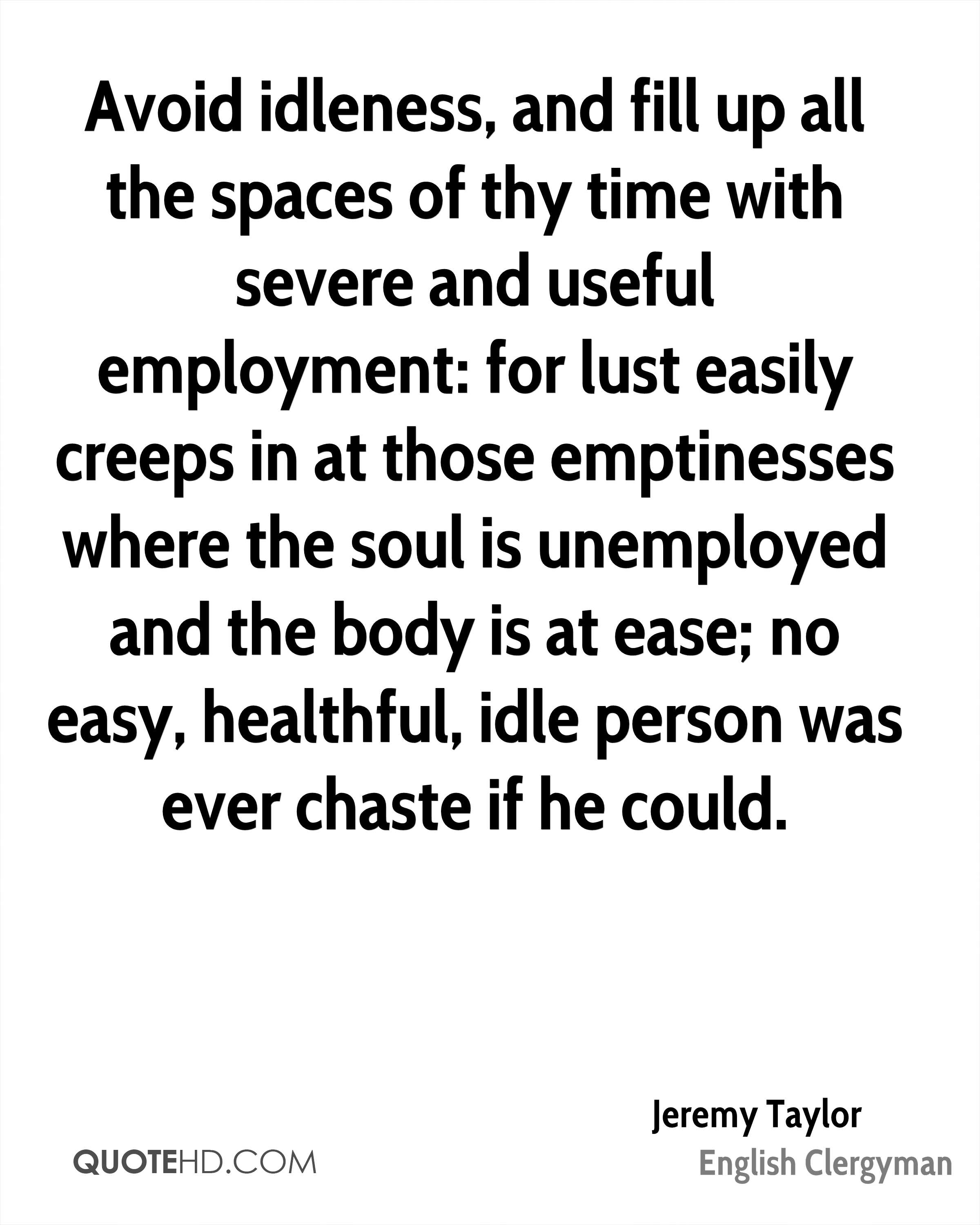 Avoid idleness, and fill up all the spaces of thy time with severe and useful employment: for lust easily creeps in at those emptinesses where the soul is unemployed and the body is at ease; no easy, healthful, idle person was ever chaste if he could.