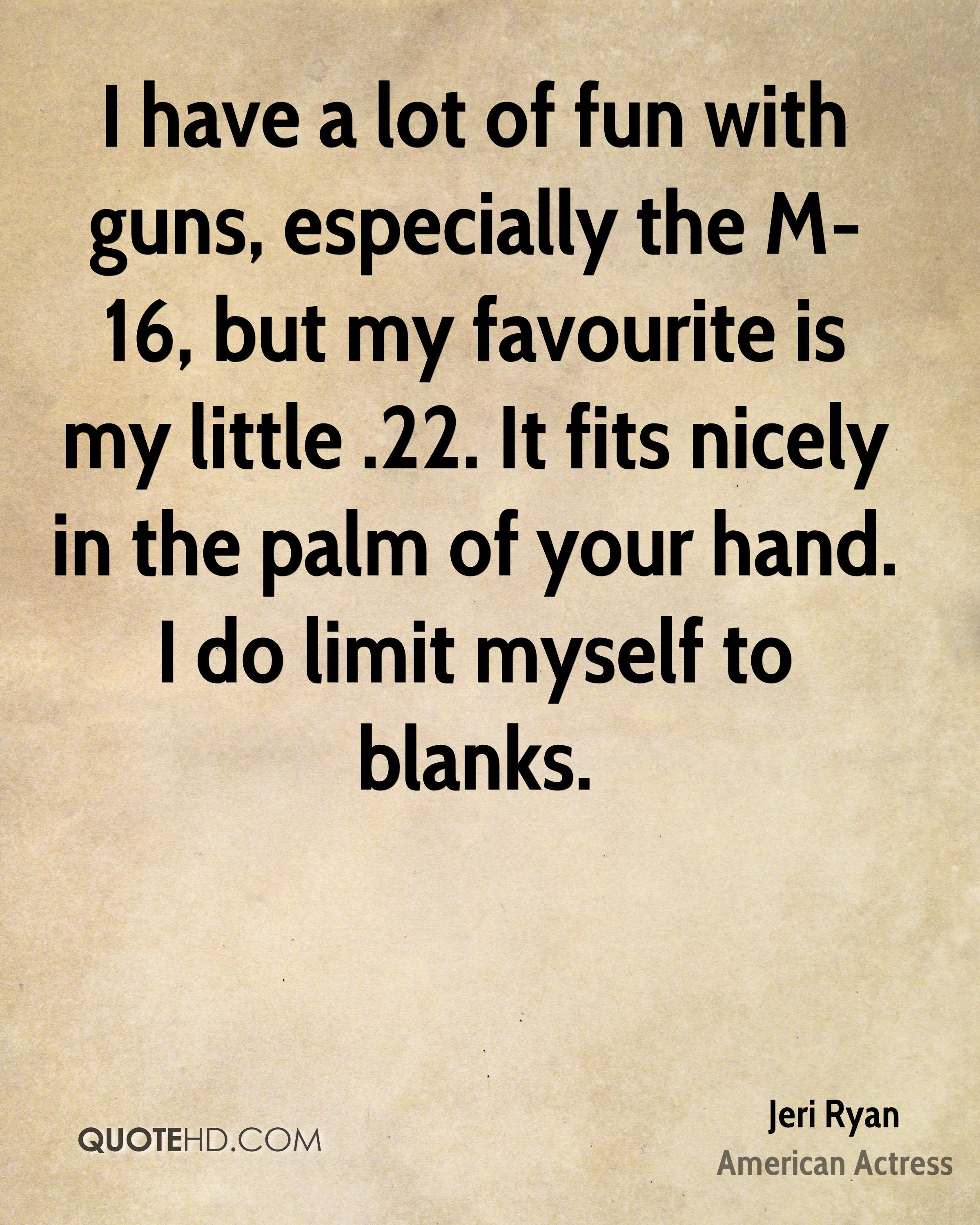I have a lot of fun with guns, especially the M-16, but my favourite is my little .22. It fits nicely in the palm of your hand. I do limit myself to blanks.