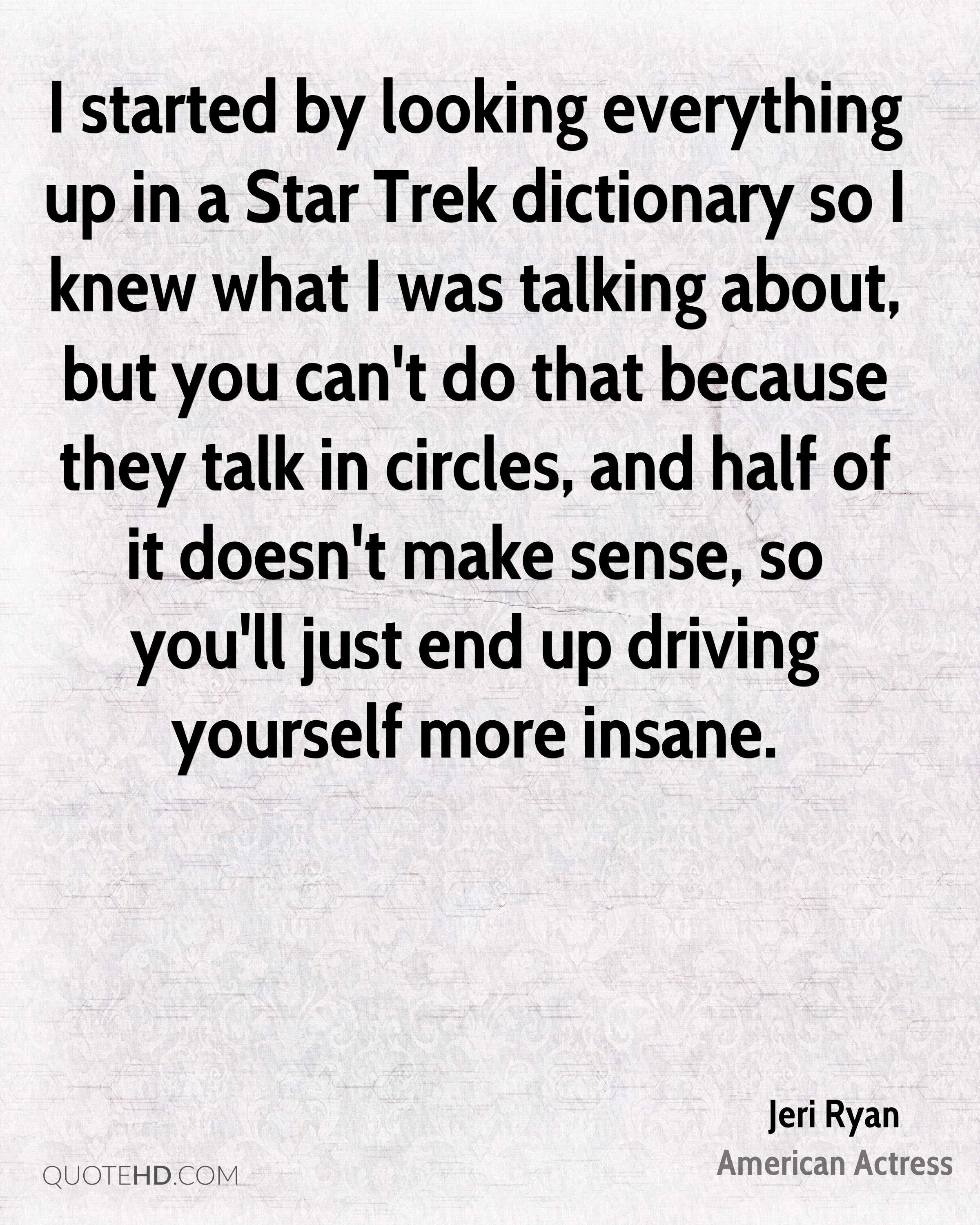 I started by looking everything up in a Star Trek dictionary so I knew what I was talking about, but you can't do that because they talk in circles, and half of it doesn't make sense, so you'll just end up driving yourself more insane.