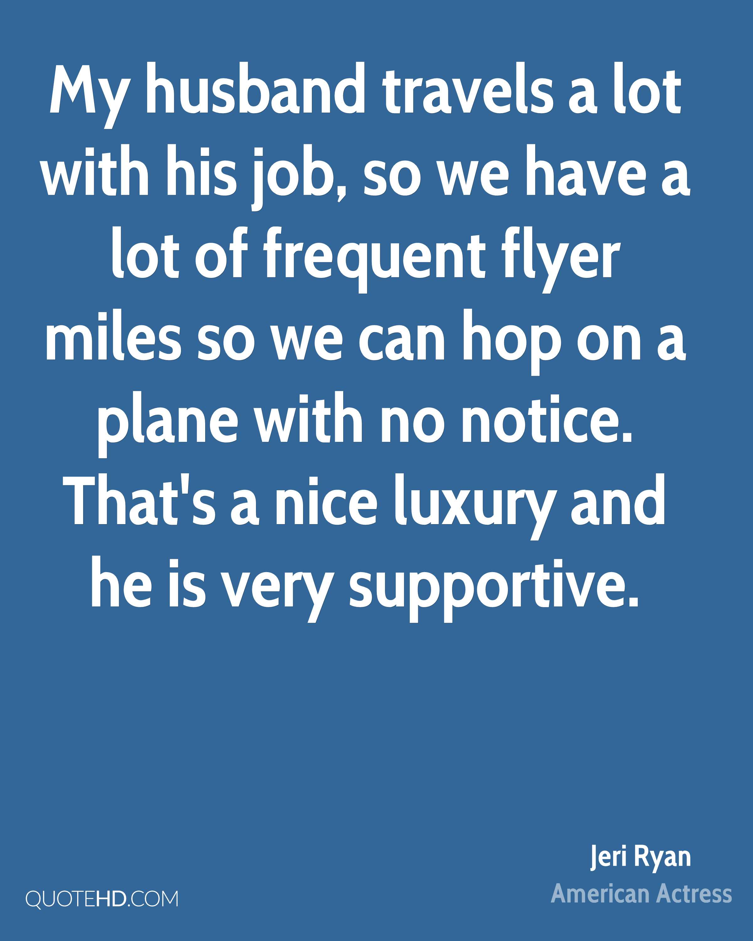 My husband travels a lot with his job, so we have a lot of frequent flyer miles so we can hop on a plane with no notice. That's a nice luxury and he is very supportive.