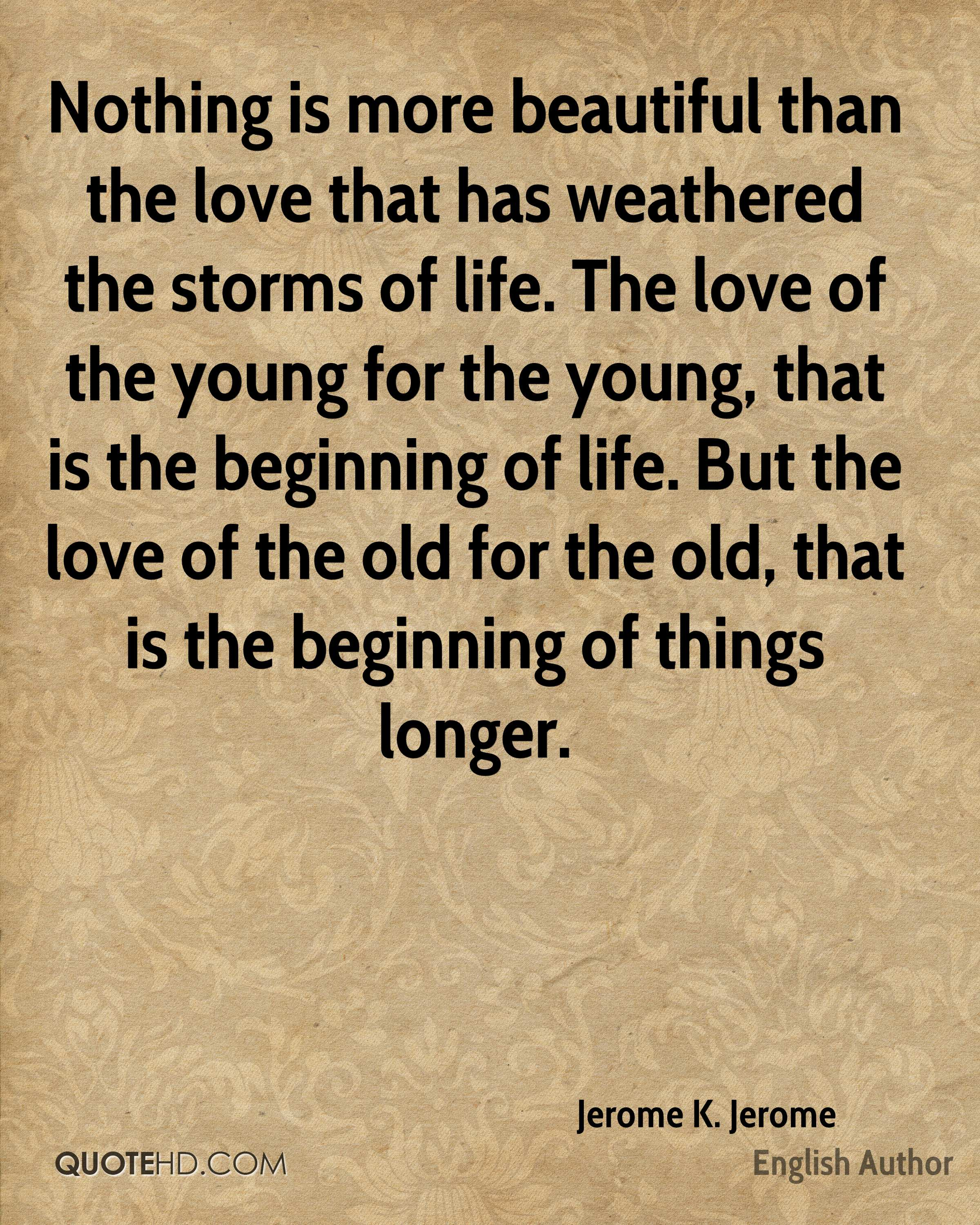 Nothing is more beautiful than the love that has weathered the storms of life. The love of the young for the young, that is the beginning of life. But the love of the old for the old, that is the beginning of things longer.