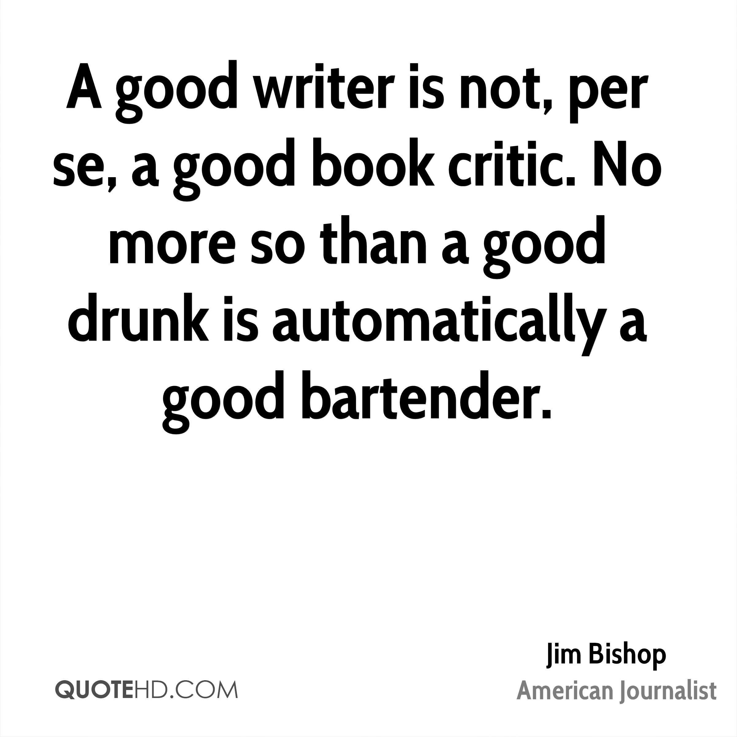 A good writer is not, per se, a good book critic. No more so than a good drunk is automatically a good bartender.