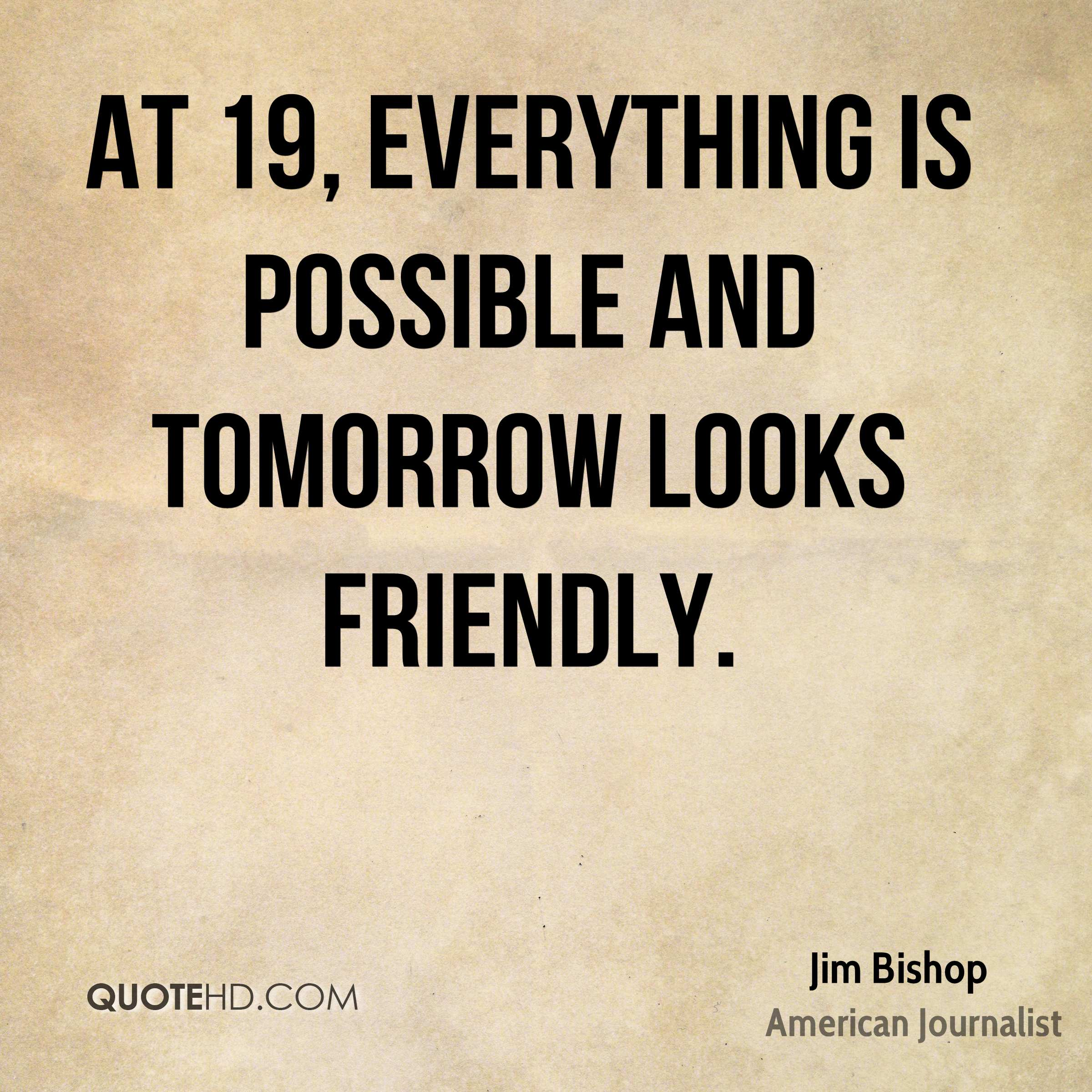 At 19, everything is possible and tomorrow looks friendly.