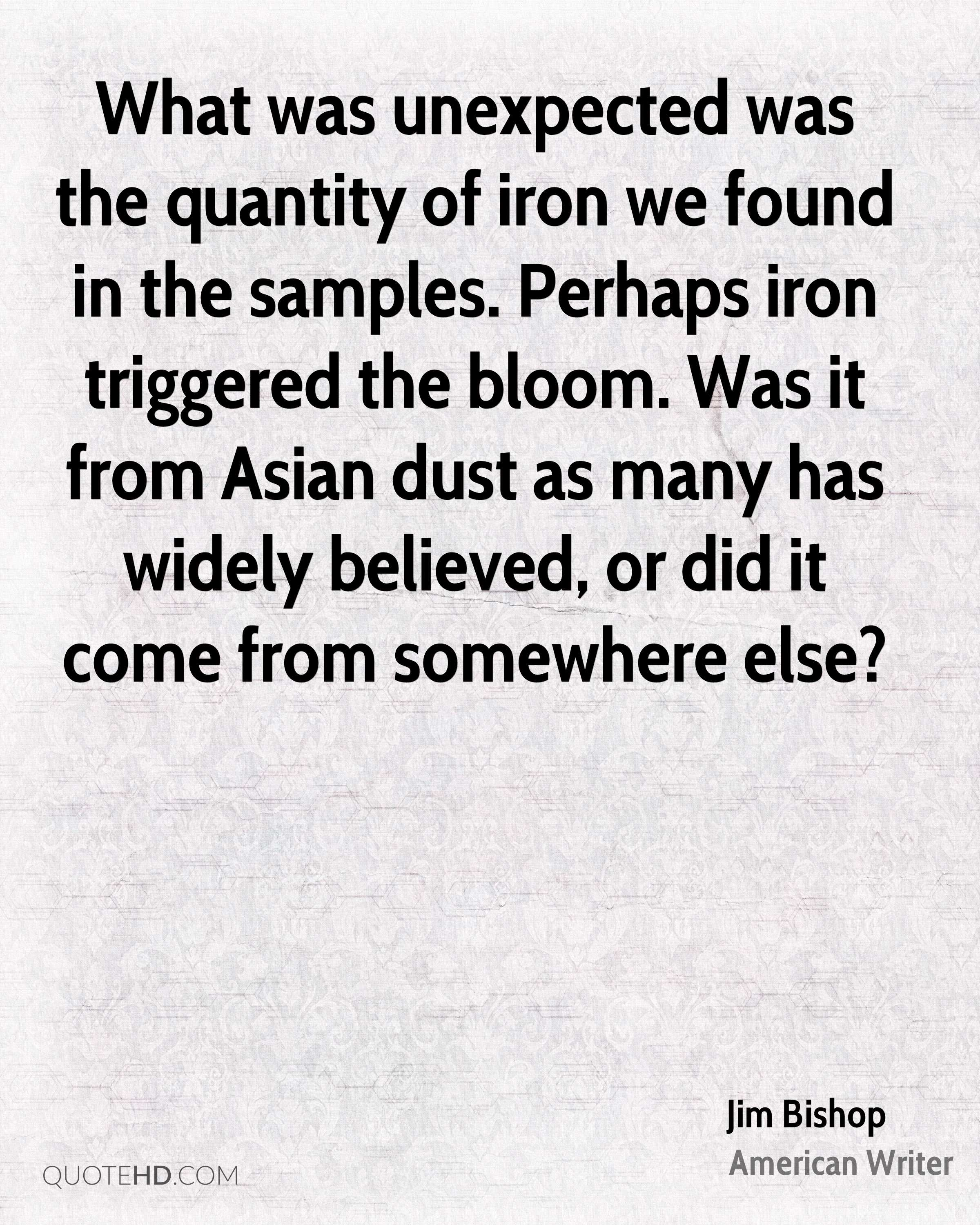 What was unexpected was the quantity of iron we found in the samples. Perhaps iron triggered the bloom. Was it from Asian dust as many has widely believed, or did it come from somewhere else?