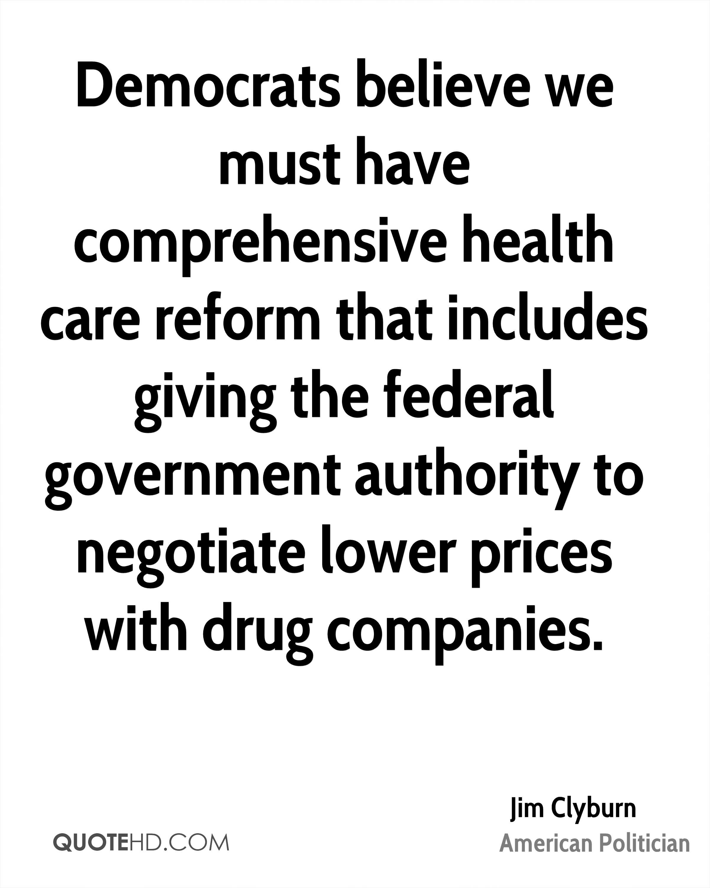 Democrats believe we must have comprehensive health care reform that includes giving the federal government authority to negotiate lower prices with drug companies.