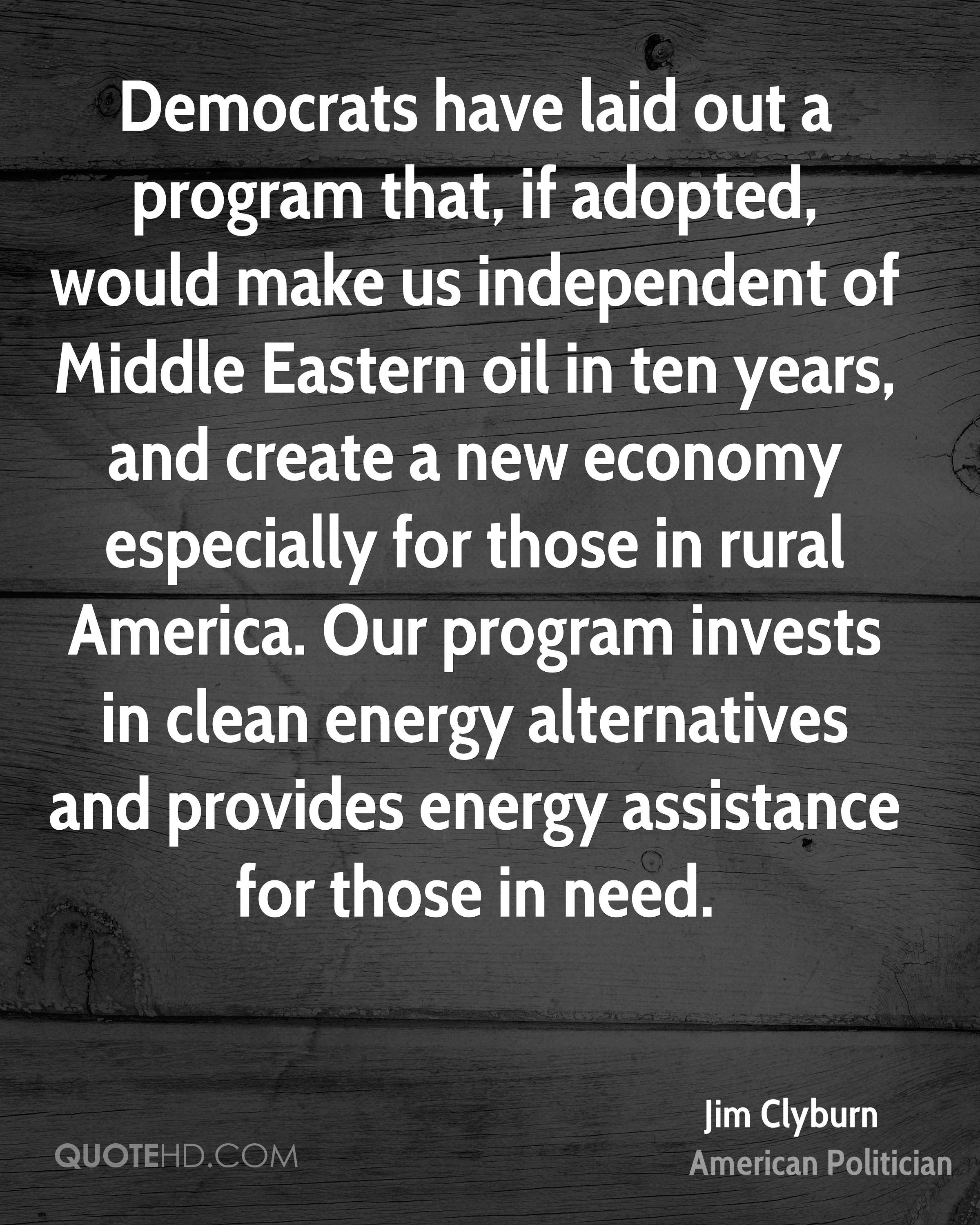 Democrats have laid out a program that, if adopted, would make us independent of Middle Eastern oil in ten years, and create a new economy especially for those in rural America. Our program invests in clean energy alternatives and provides energy assistance for those in need.