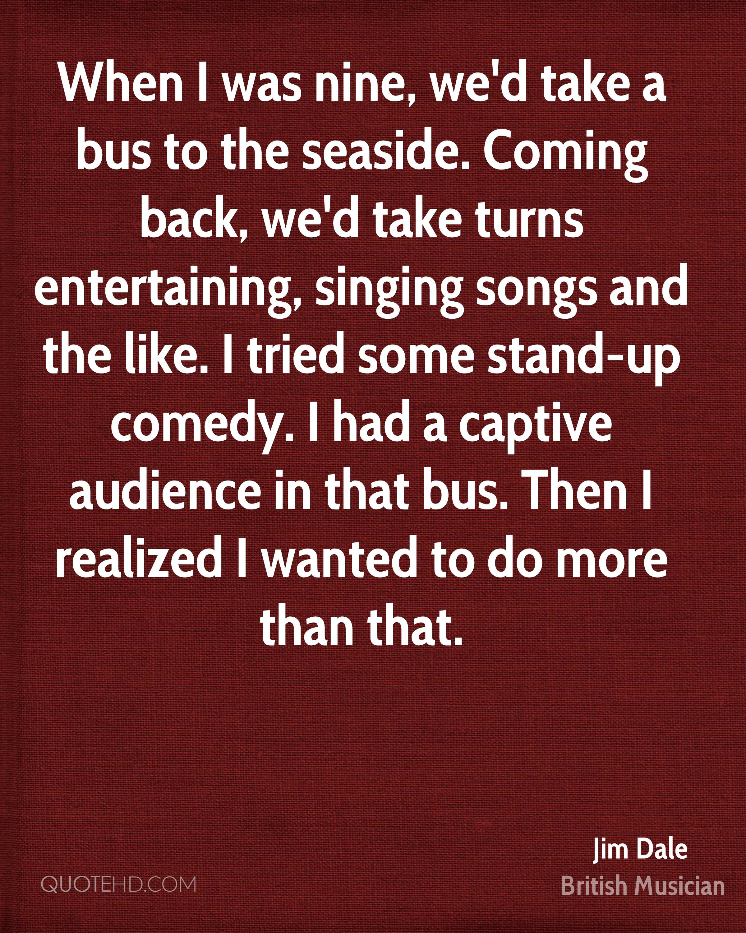 When I was nine, we'd take a bus to the seaside. Coming back, we'd take turns entertaining, singing songs and the like. I tried some stand-up comedy. I had a captive audience in that bus. Then I realized I wanted to do more than that.