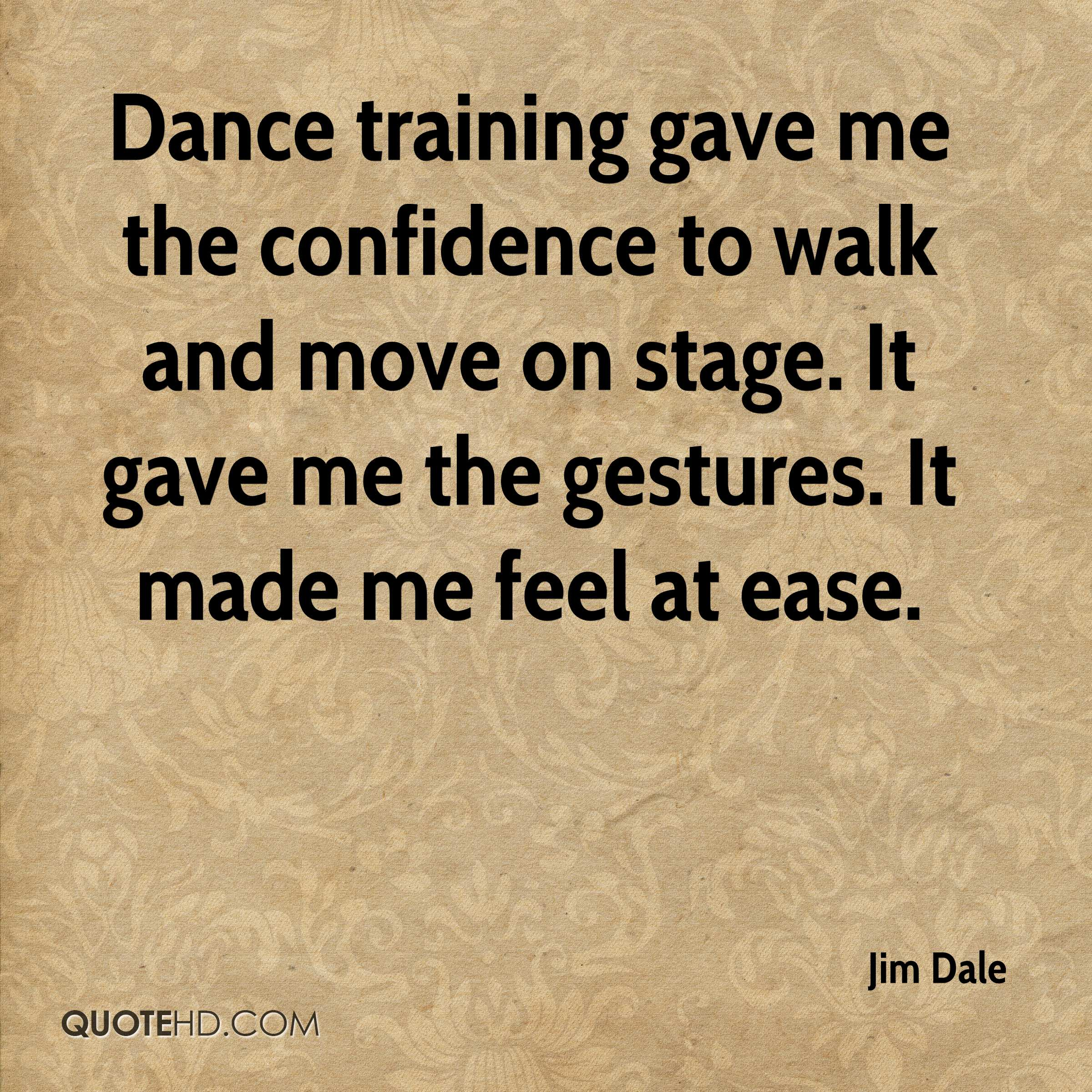 Dance training gave me the confidence to walk and move on stage. It gave me the gestures. It made me feel at ease.