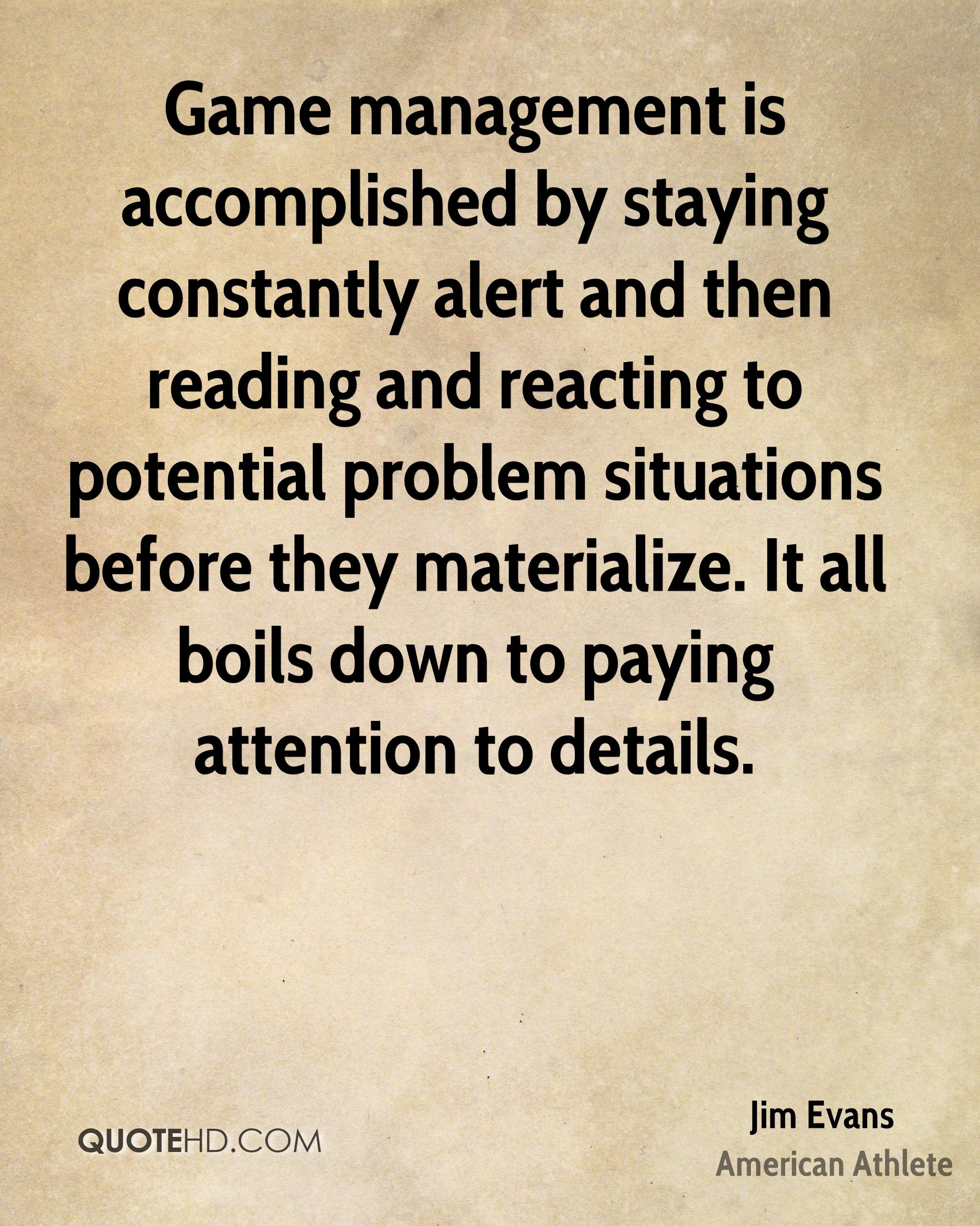 Game management is accomplished by staying constantly alert and then reading and reacting to potential problem situations before they materialize. It all boils down to paying attention to details.