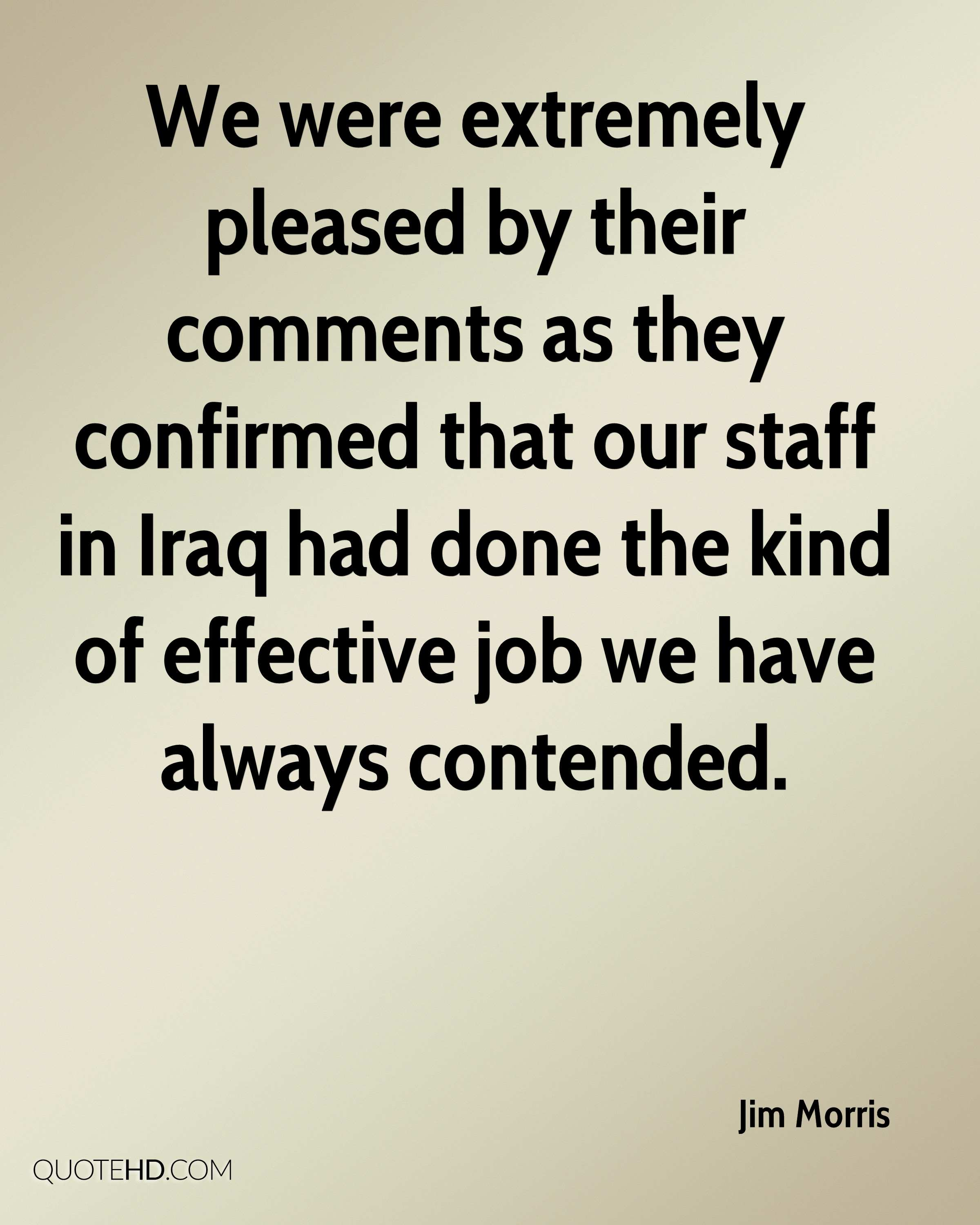We were extremely pleased by their comments as they confirmed that our staff in Iraq had done the kind of effective job we have always contended.