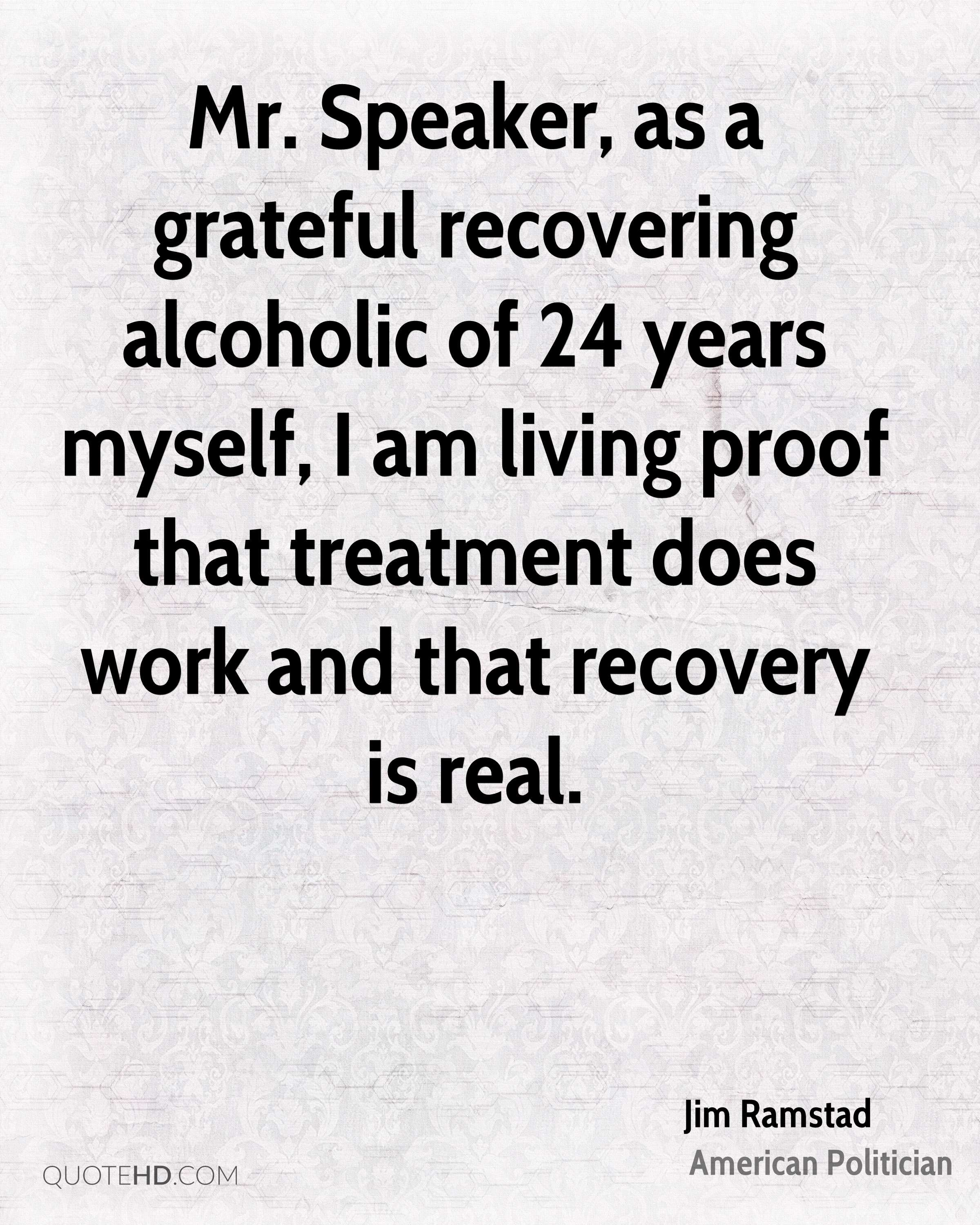 Mr. Speaker, as a grateful recovering alcoholic of 24 years myself, I am living proof that treatment does work and that recovery is real.