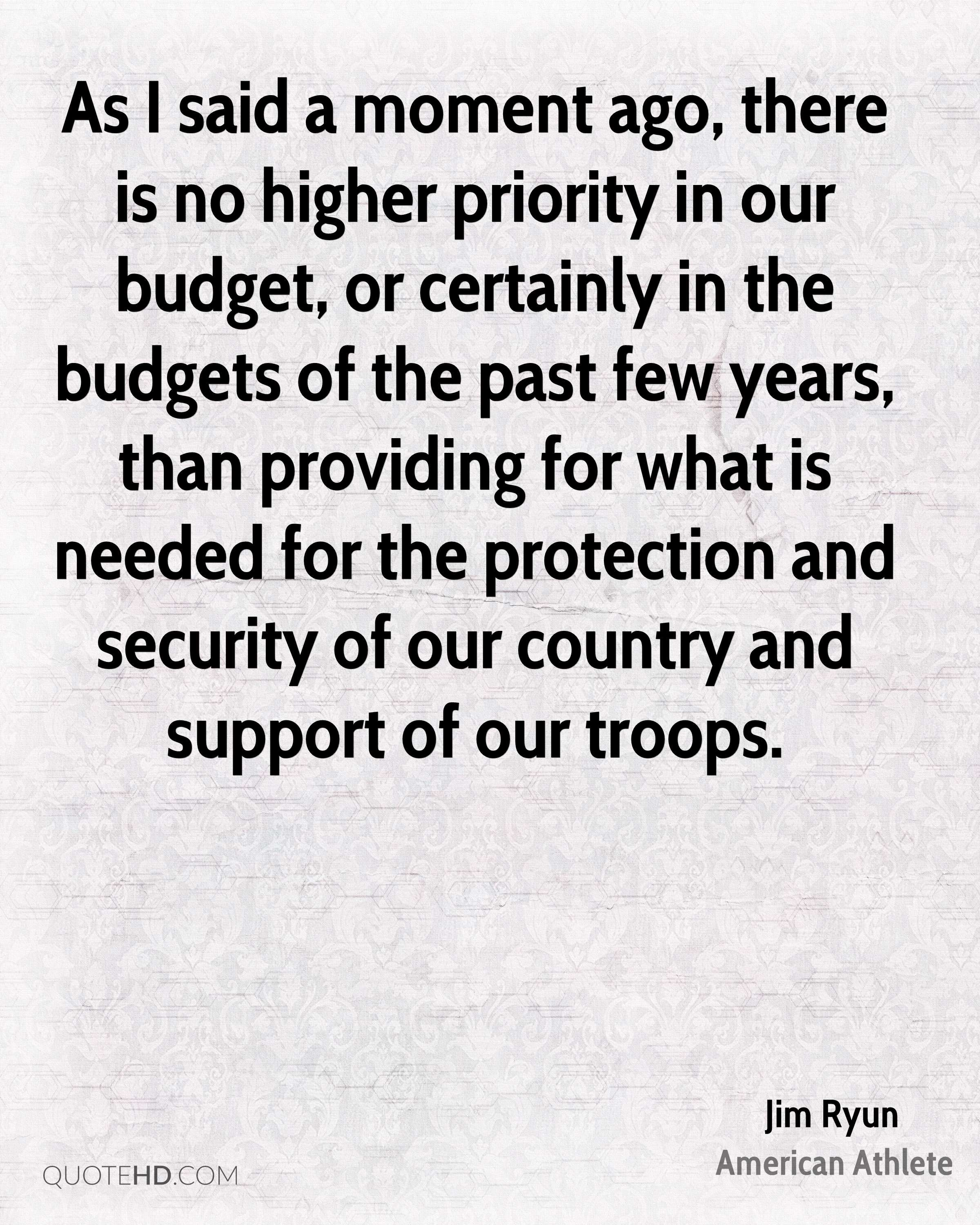 As I said a moment ago, there is no higher priority in our budget, or certainly in the budgets of the past few years, than providing for what is needed for the protection and security of our country and support of our troops.