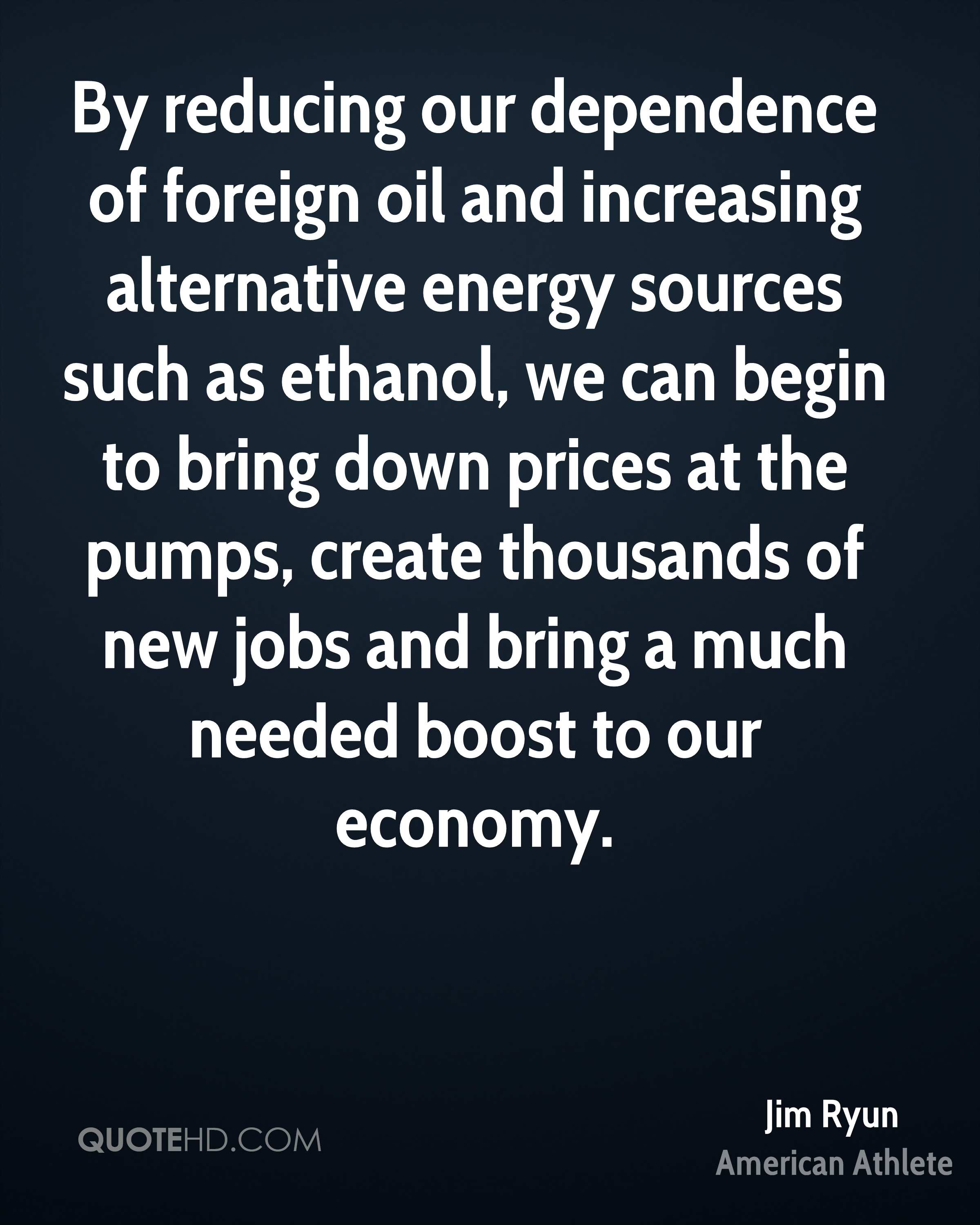 By reducing our dependence of foreign oil and increasing alternative energy sources such as ethanol, we can begin to bring down prices at the pumps, create thousands of new jobs and bring a much needed boost to our economy.