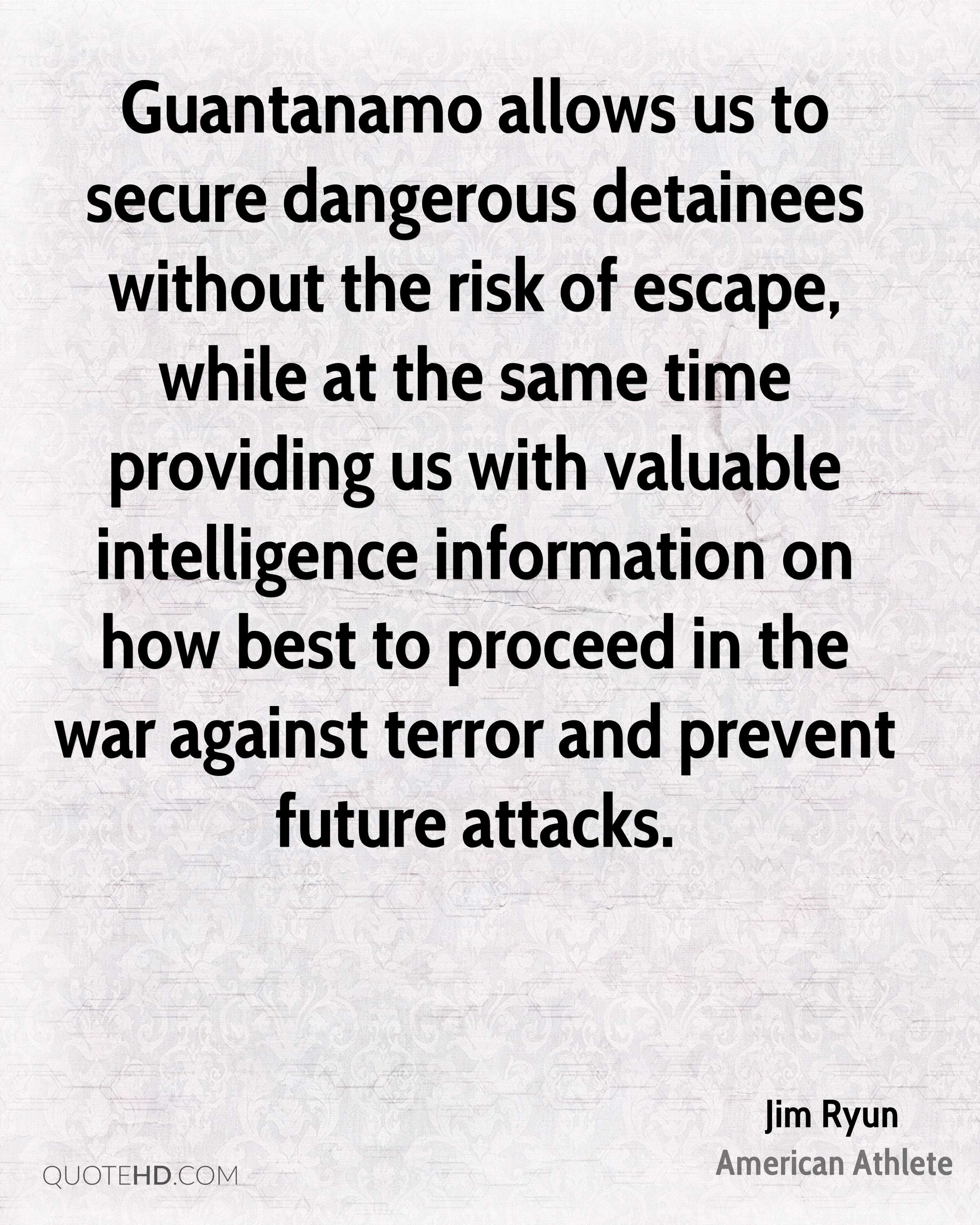 Guantanamo allows us to secure dangerous detainees without the risk of escape, while at the same time providing us with valuable intelligence information on how best to proceed in the war against terror and prevent future attacks.