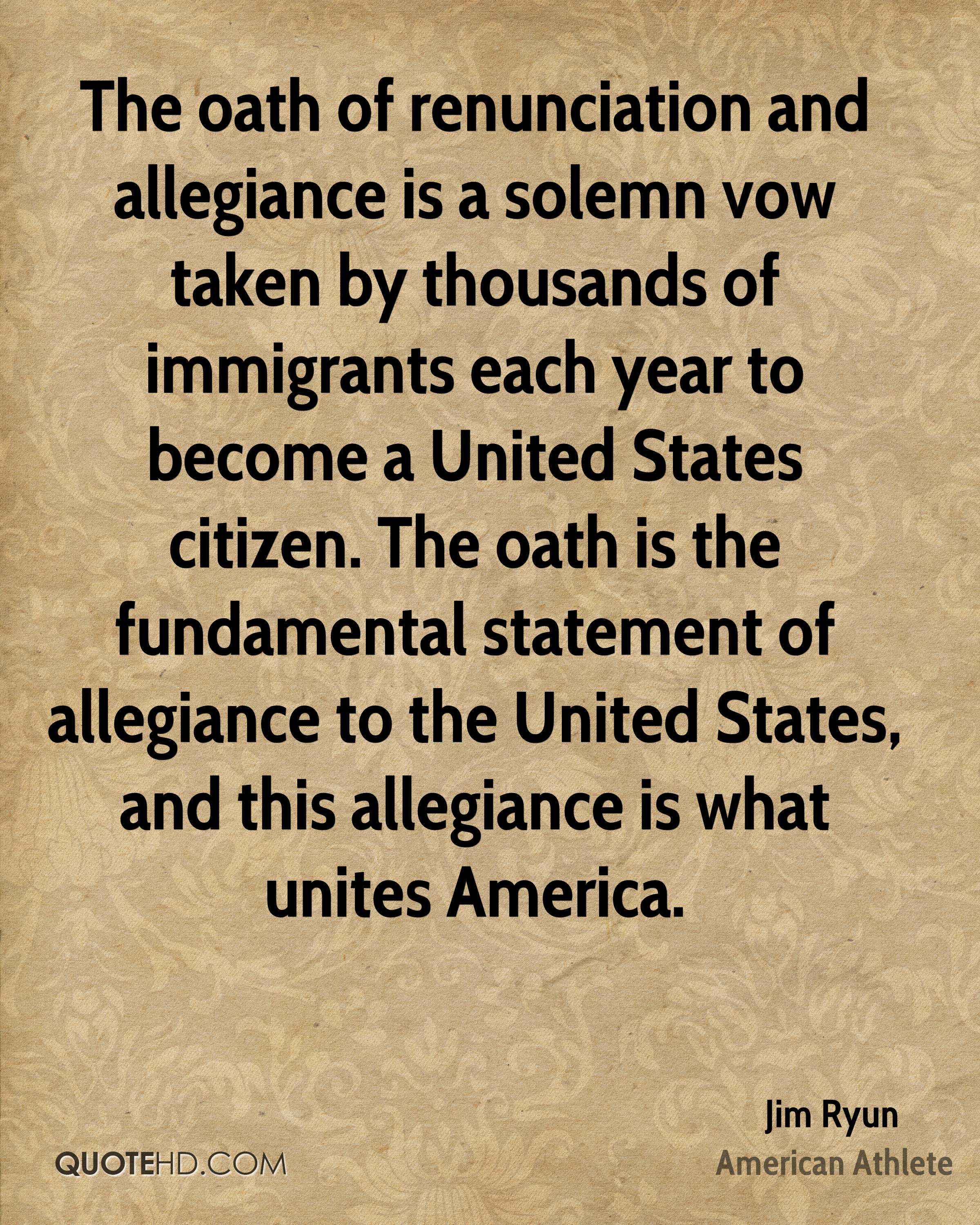 The oath of renunciation and allegiance is a solemn vow taken by thousands of immigrants each year to become a United States citizen. The oath is the fundamental statement of allegiance to the United States, and this allegiance is what unites America.