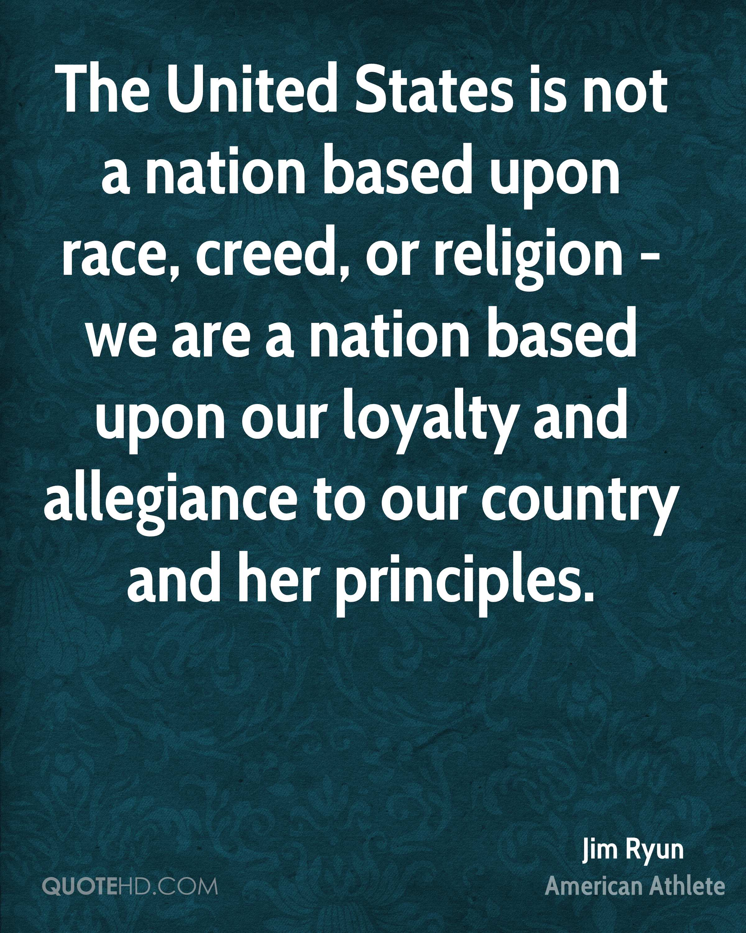 The United States is not a nation based upon race, creed, or religion - we are a nation based upon our loyalty and allegiance to our country and her principles.