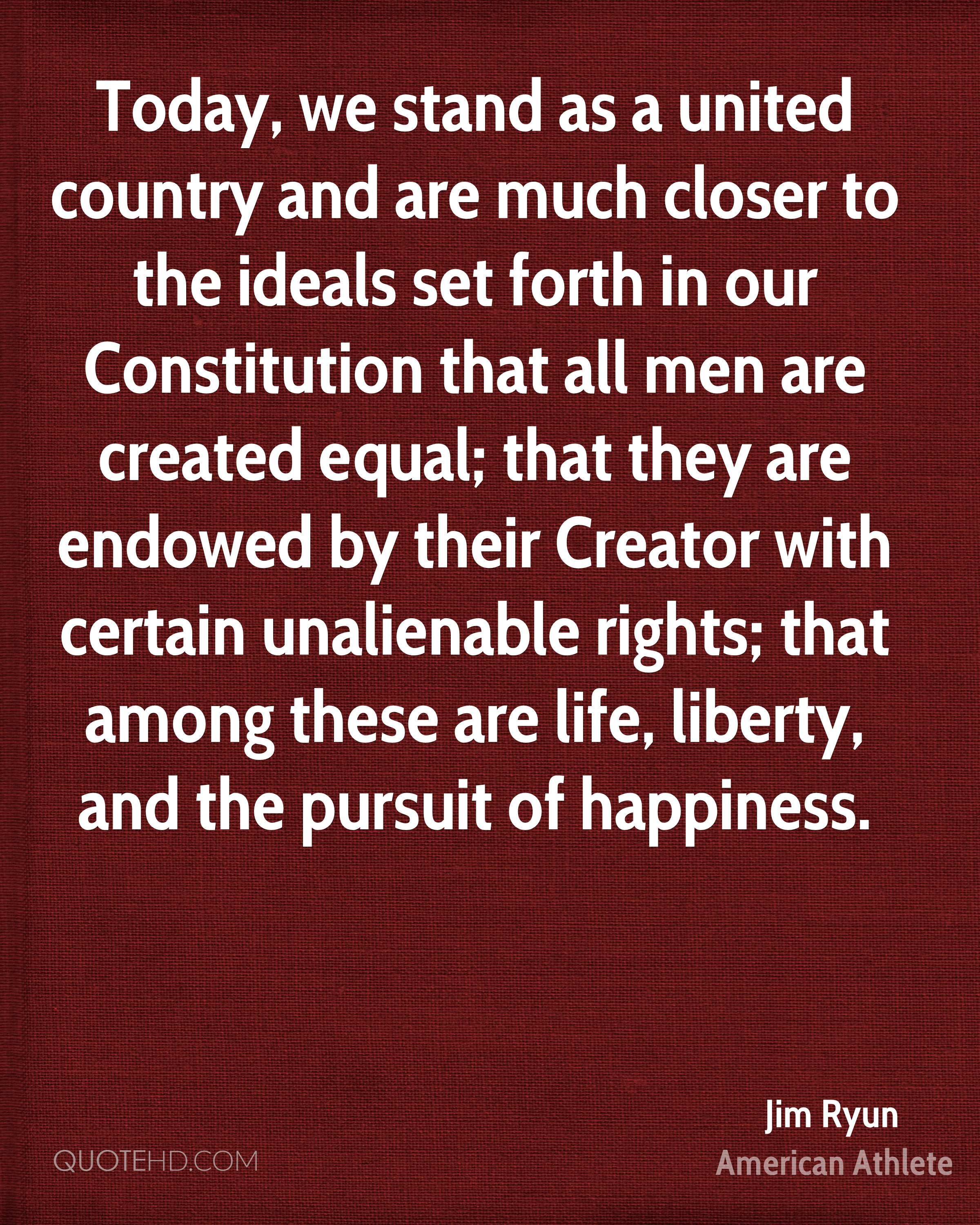 Today, we stand as a united country and are much closer to the ideals set forth in our Constitution that all men are created equal; that they are endowed by their Creator with certain unalienable rights; that among these are life, liberty, and the pursuit of happiness.