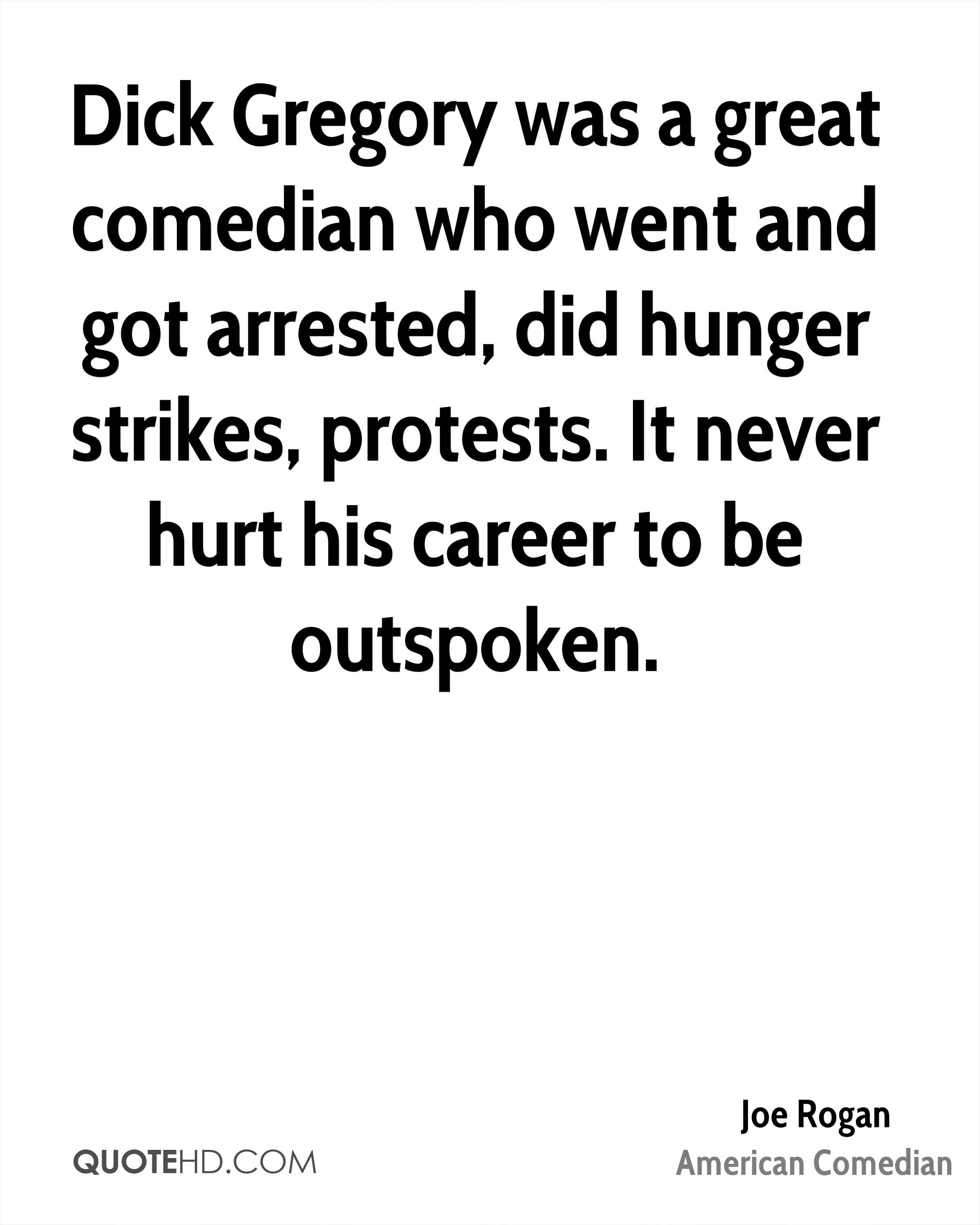 Dick Gregory was a great comedian who went and got arrested, did hunger strikes, protests. It never hurt his career to be outspoken.