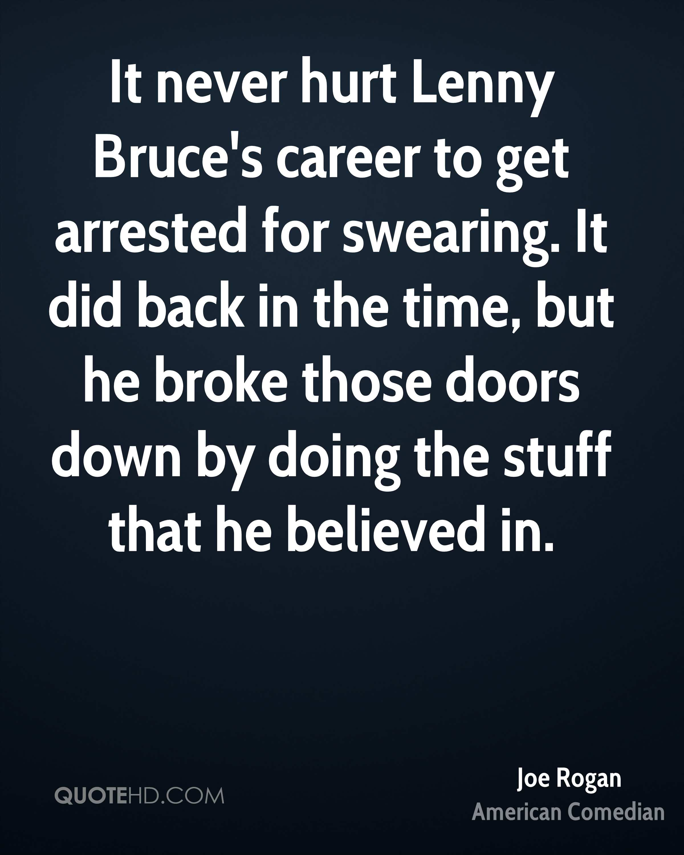 It never hurt Lenny Bruce's career to get arrested for swearing. It did back in the time, but he broke those doors down by doing the stuff that he believed in.