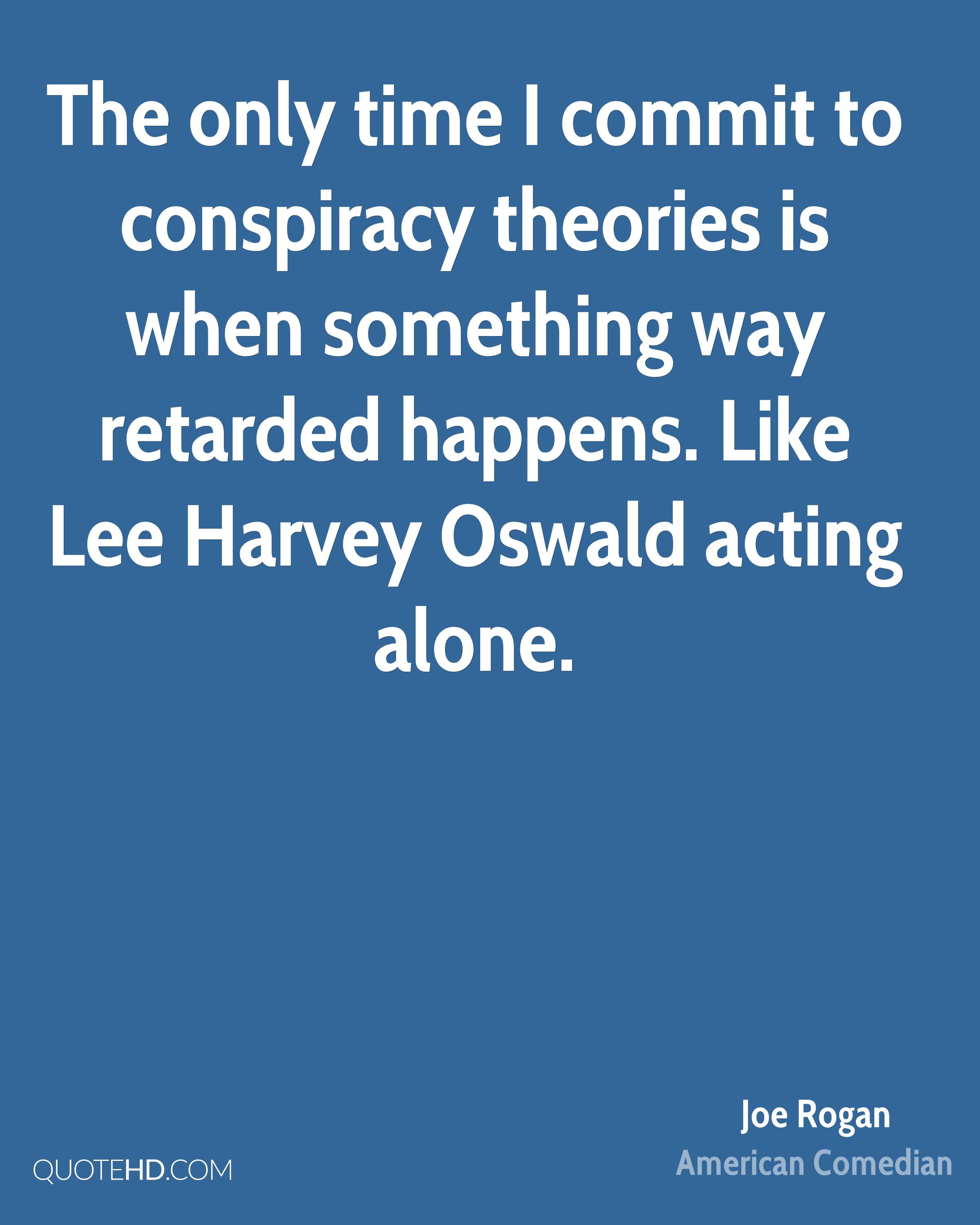 The only time I commit to conspiracy theories is when something way retarded happens. Like Lee Harvey Oswald acting alone.