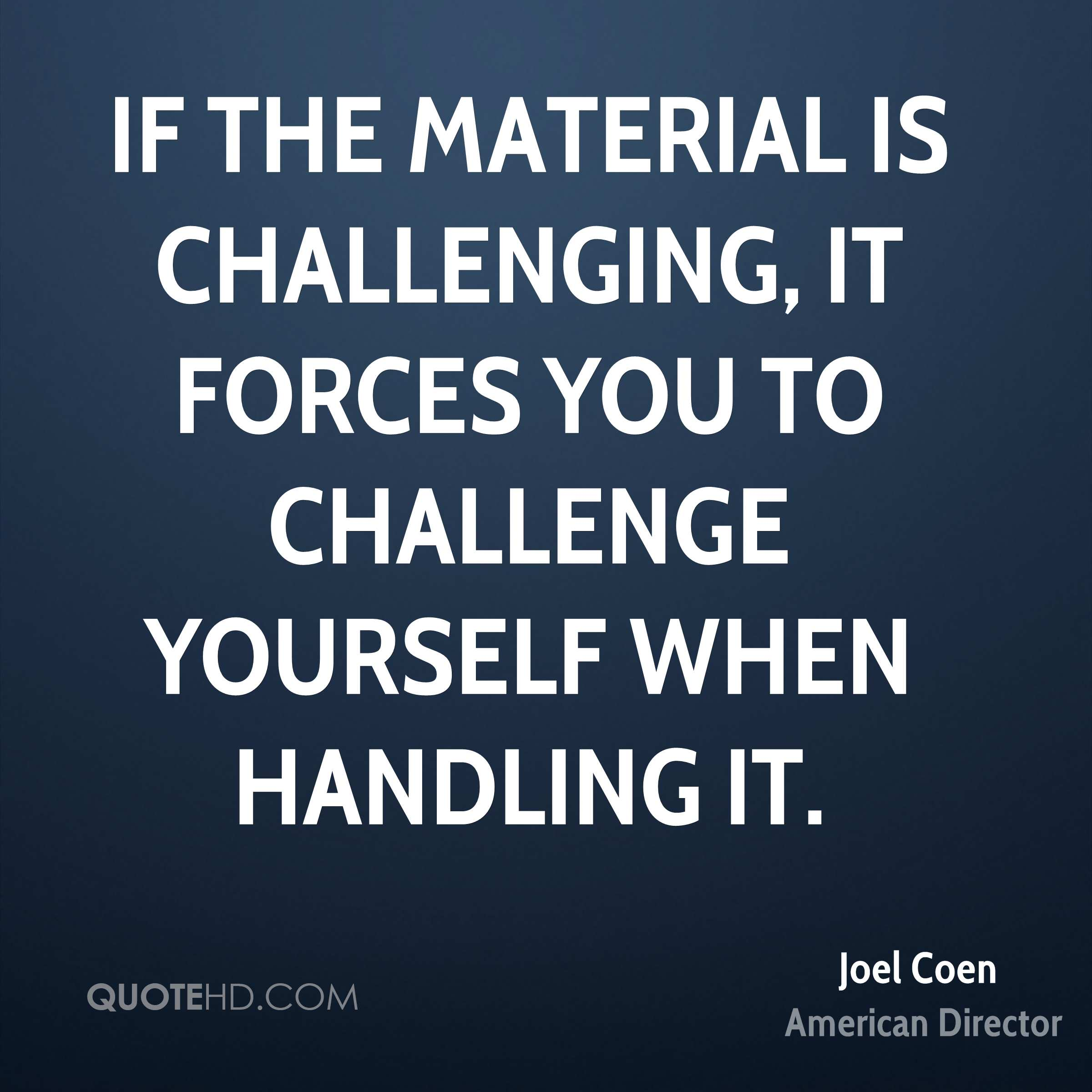 If the material is challenging, it forces you to challenge yourself when handling it.