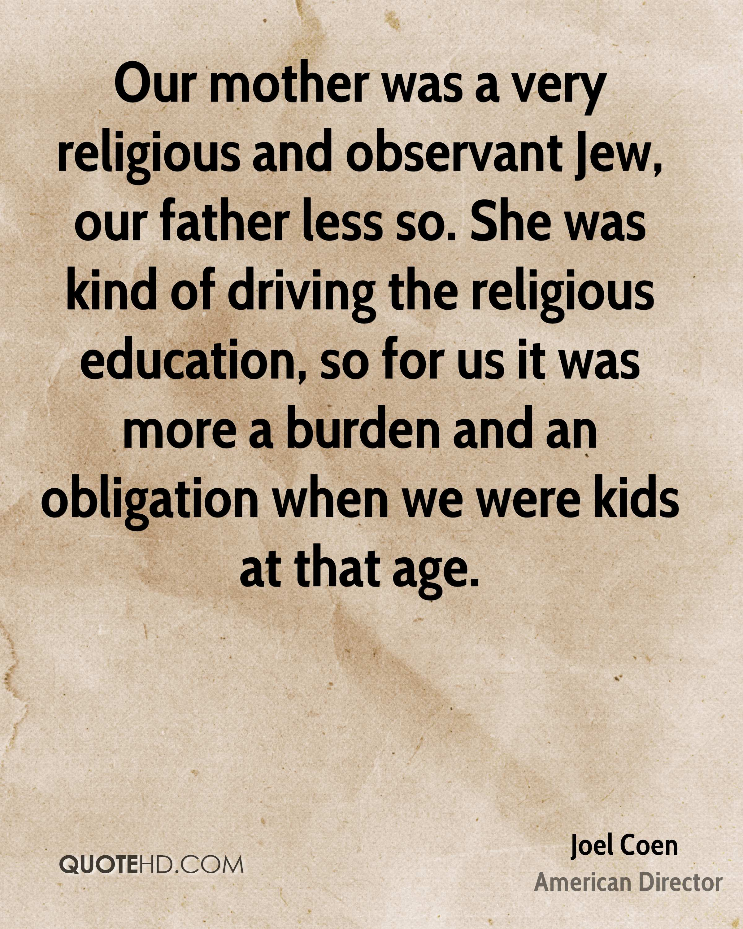 Our mother was a very religious and observant Jew, our father less so. She was kind of driving the religious education, so for us it was more a burden and an obligation when we were kids at that age.