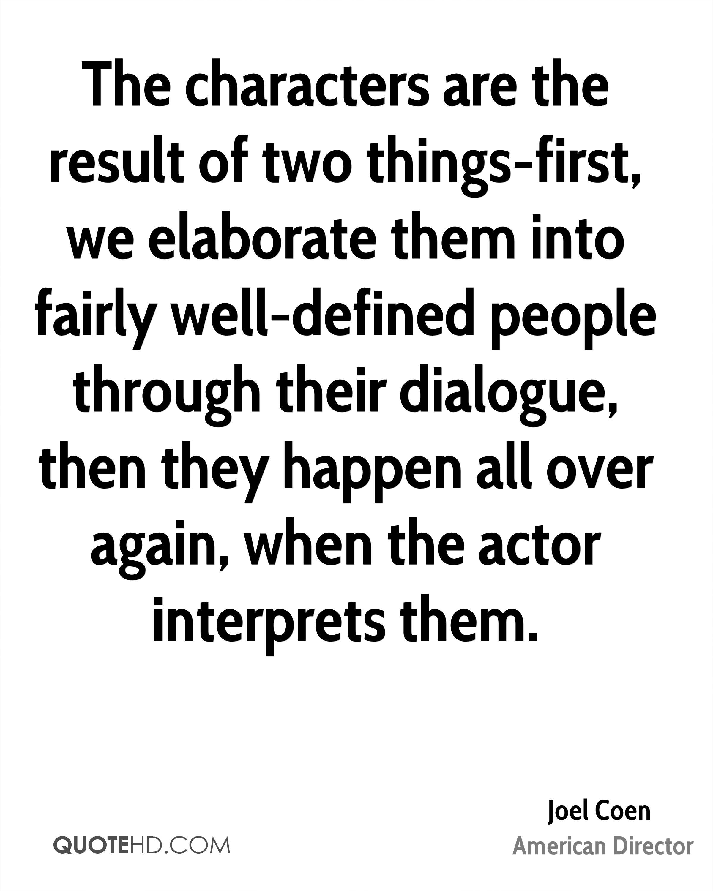 The characters are the result of two things-first, we elaborate them into fairly well-defined people through their dialogue, then they happen all over again, when the actor interprets them.