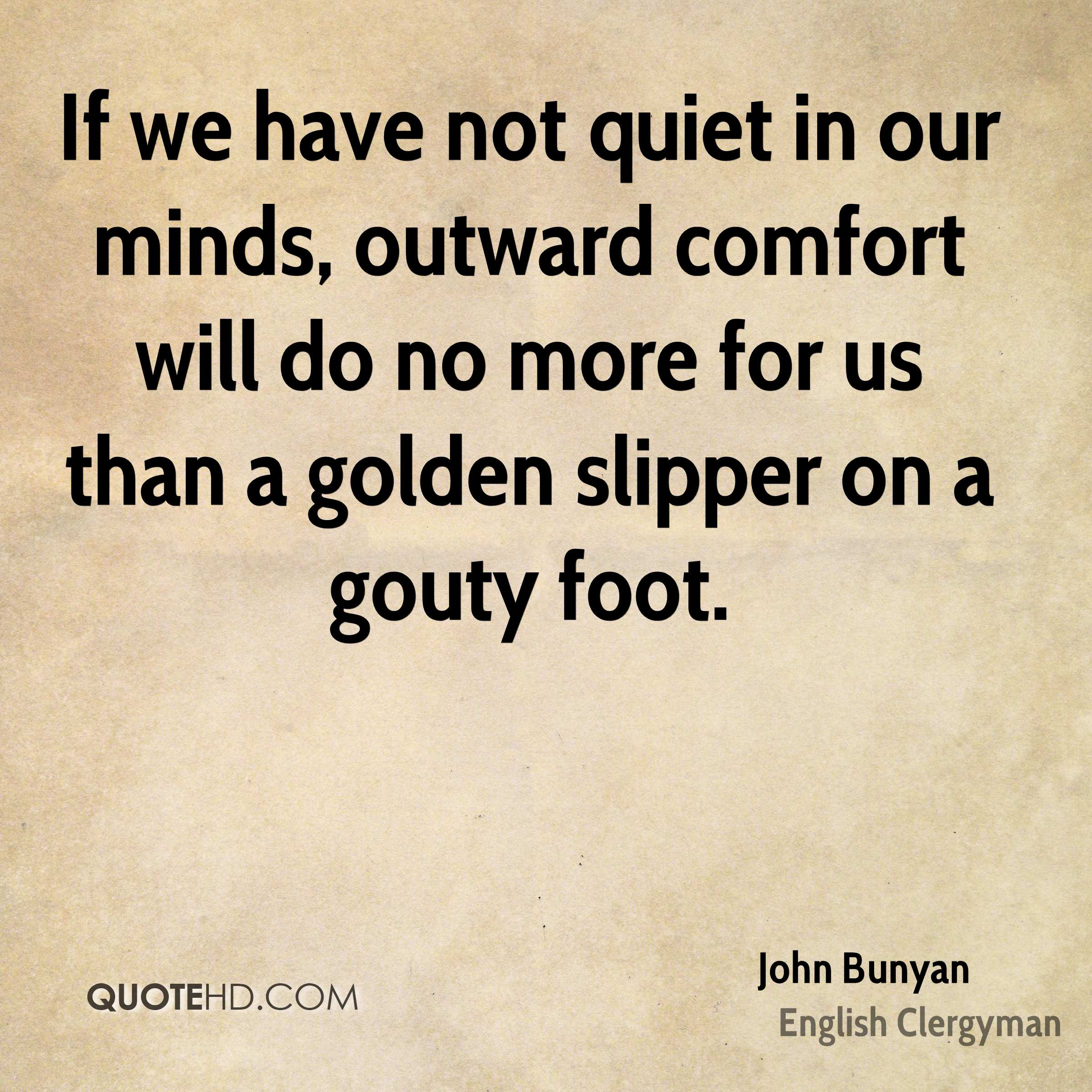 If we have not quiet in our minds, outward comfort will do no more for us than a golden slipper on a gouty foot.