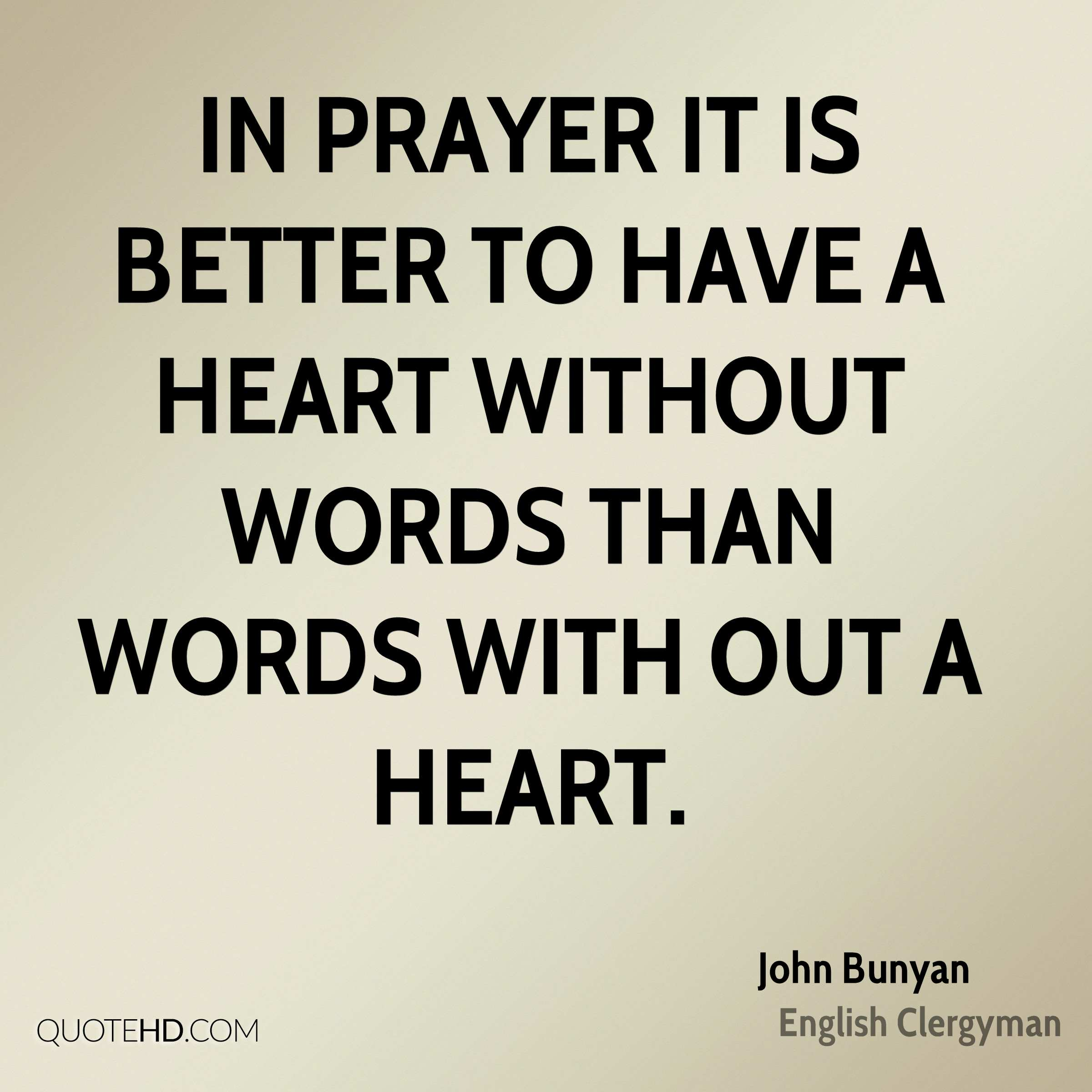 In prayer it is better to have a heart without words than words with out a heart.