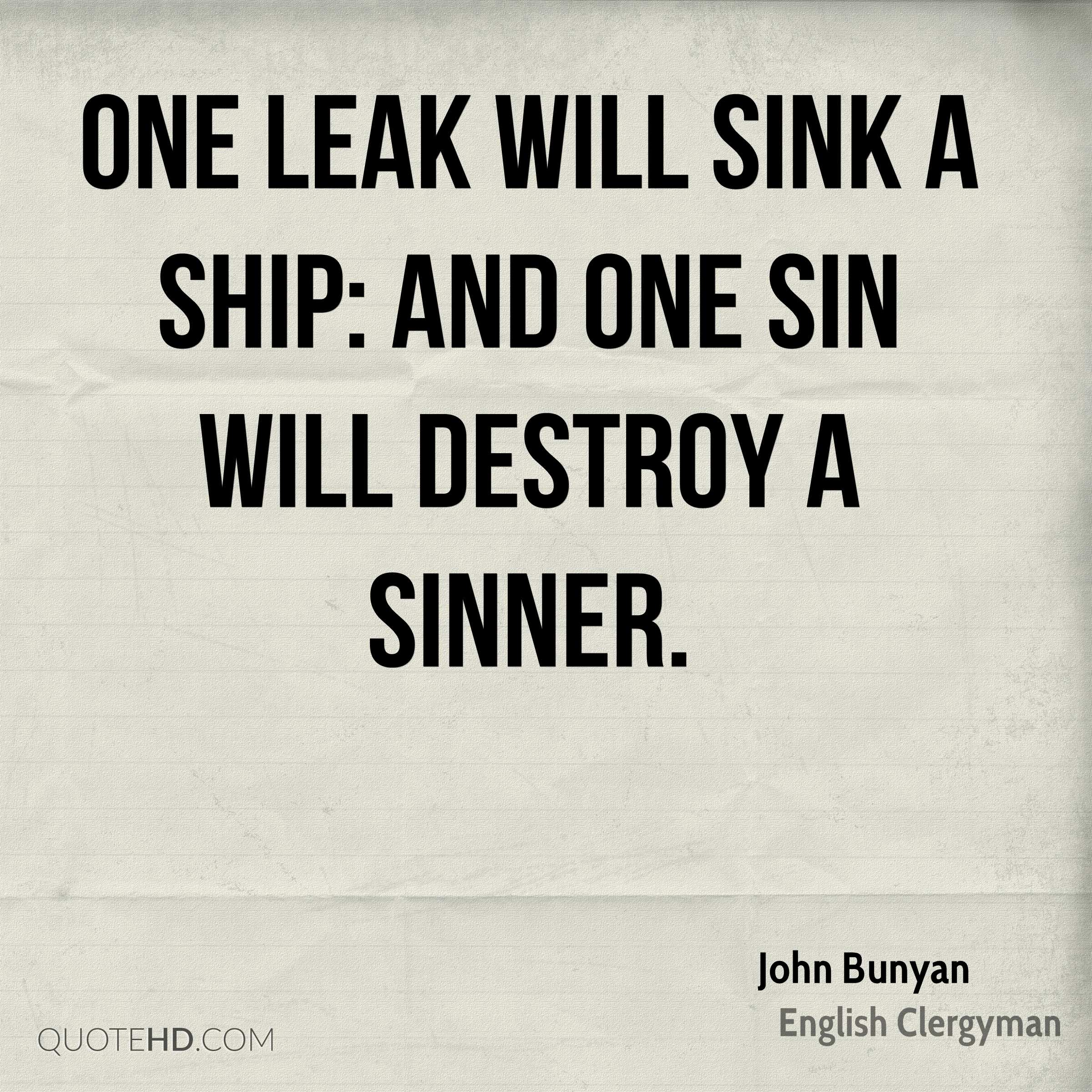 One leak will sink a ship: and one sin will destroy a sinner.
