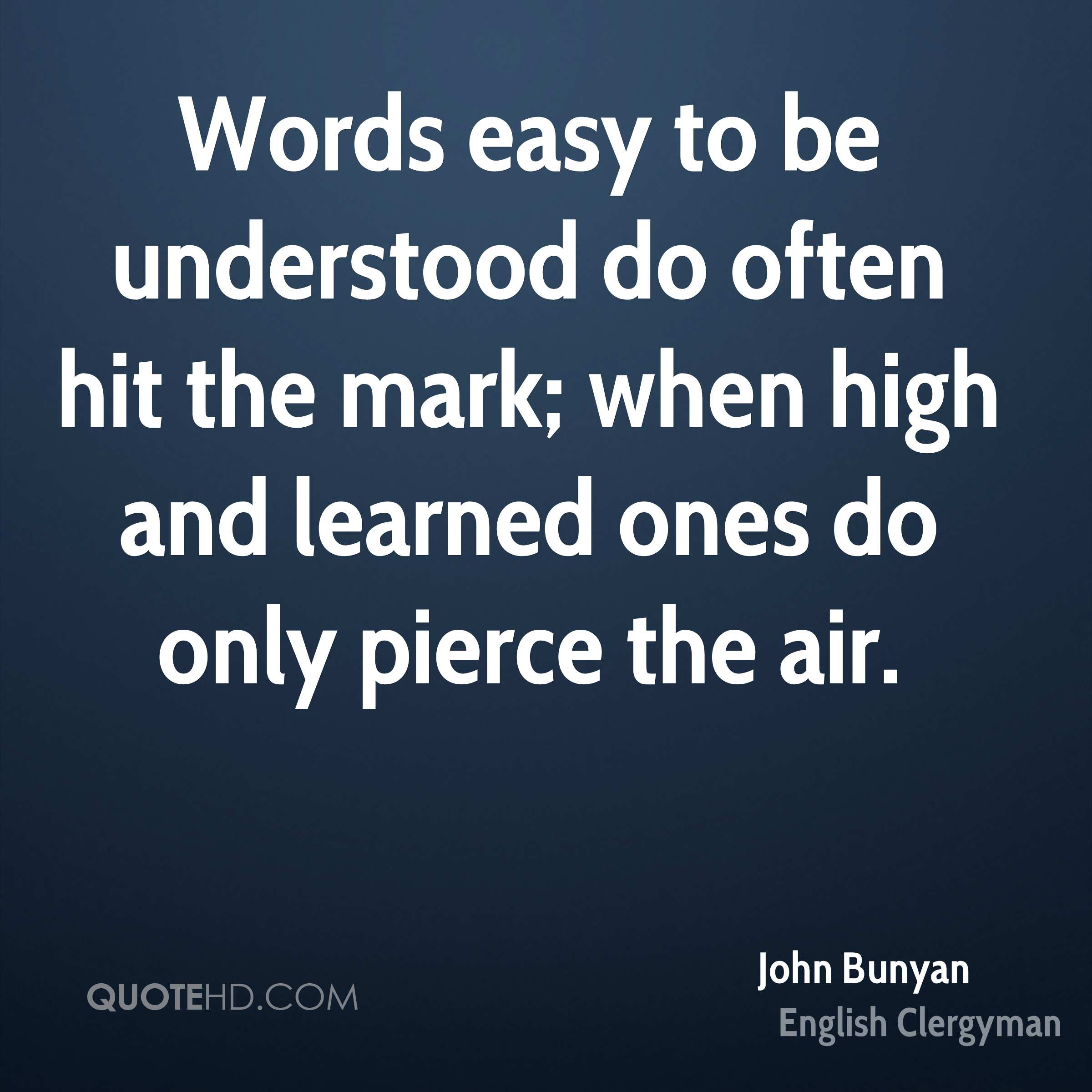 Words easy to be understood do often hit the mark; when high and learned ones do only pierce the air.