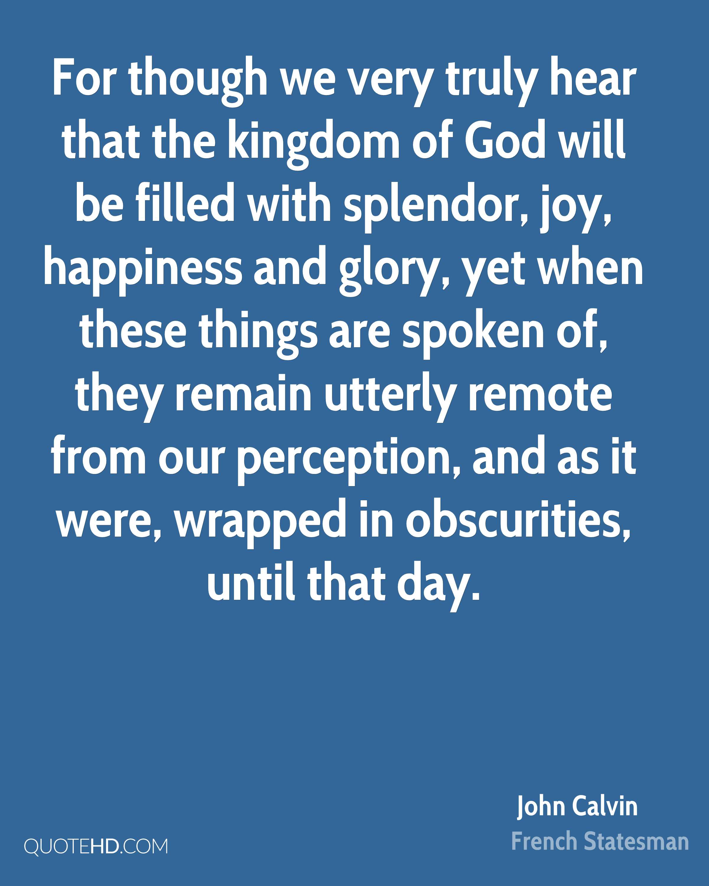 For though we very truly hear that the kingdom of God will be filled with splendor, joy, happiness and glory, yet when these things are spoken of, they remain utterly remote from our perception, and as it were, wrapped in obscurities, until that day.