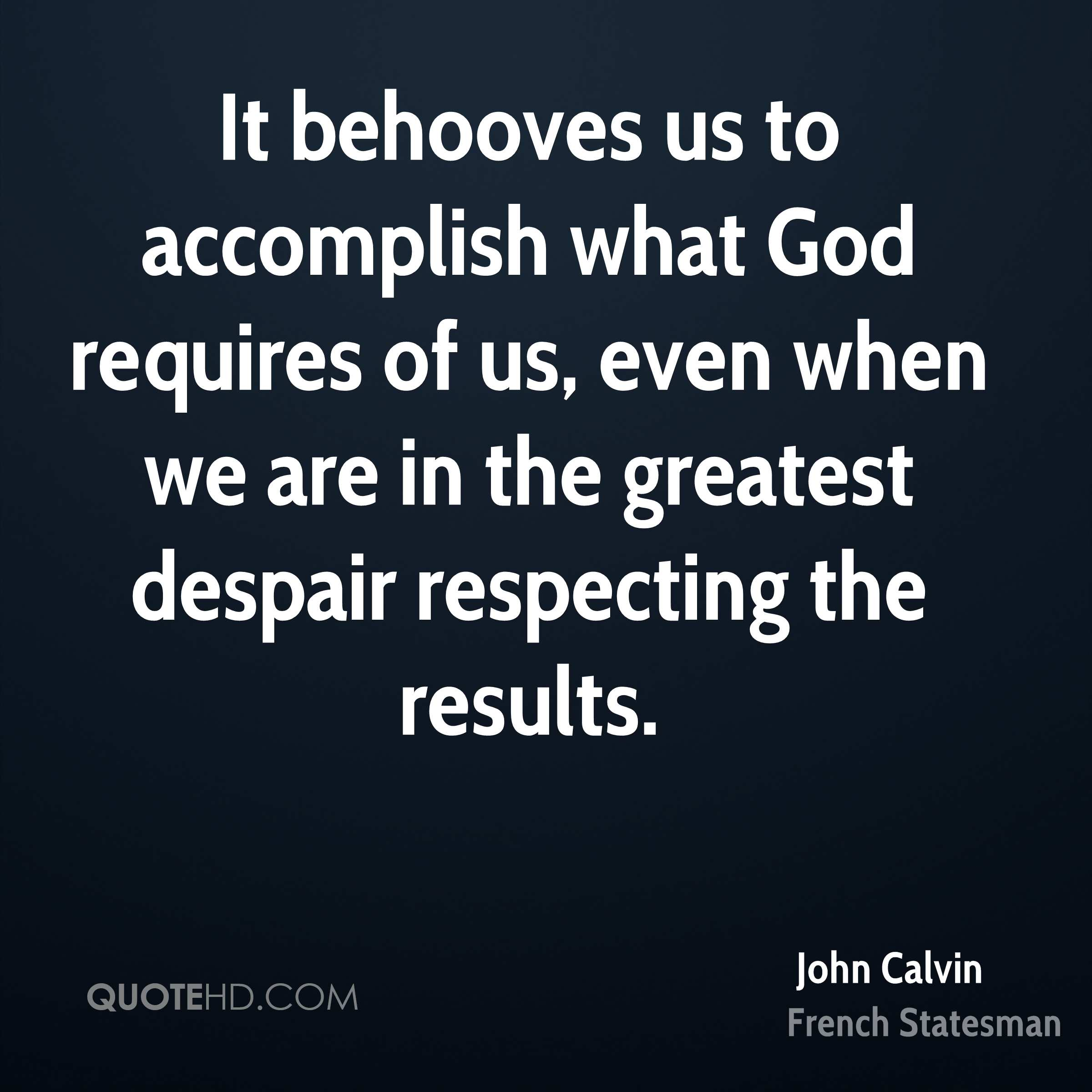 It behooves us to accomplish what God requires of us, even when we are in the greatest despair respecting the results.