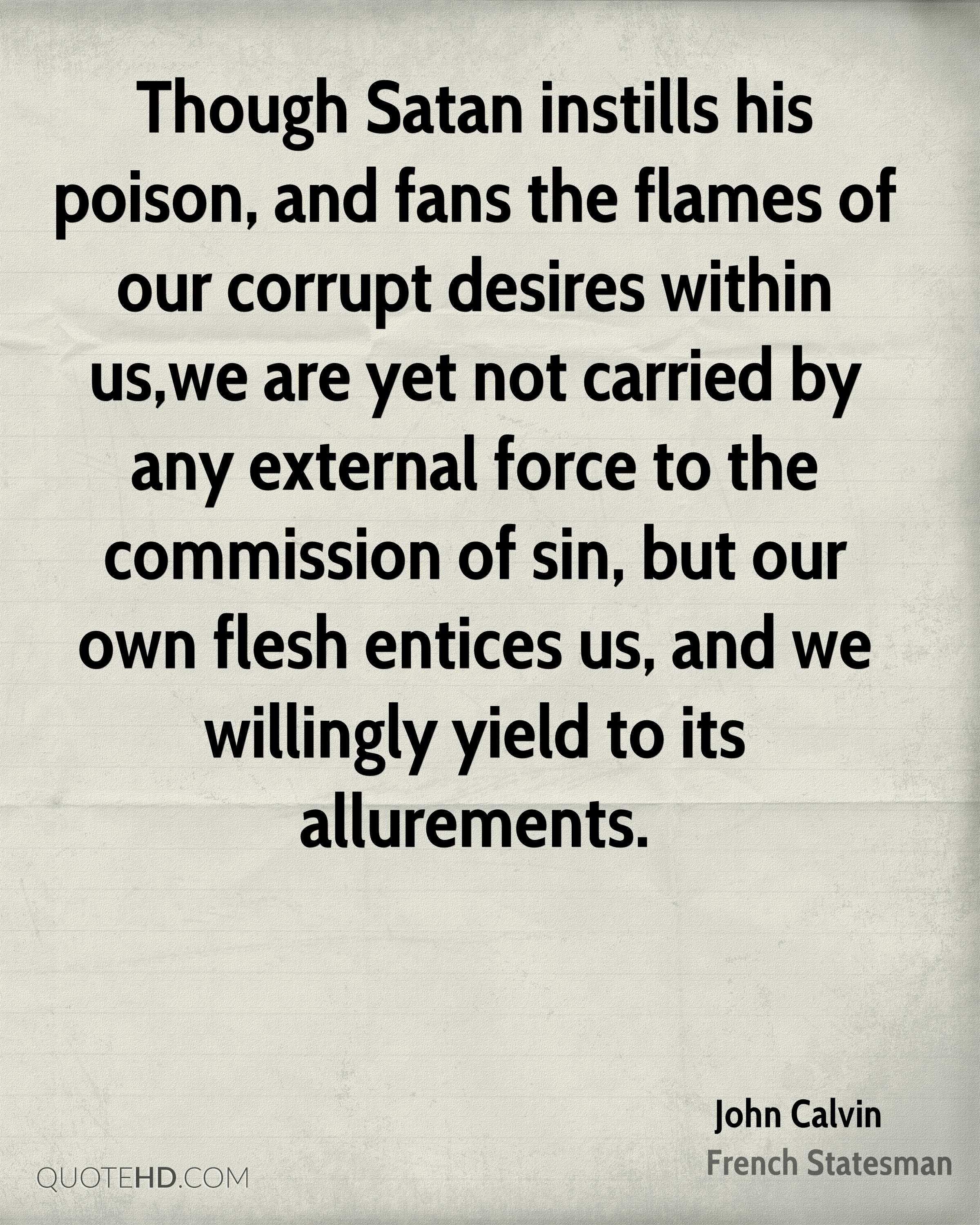 Though Satan instills his poison, and fans the flames of our corrupt desires within us,we are yet not carried by any external force to the commission of sin, but our own flesh entices us, and we willingly yield to its allurements.