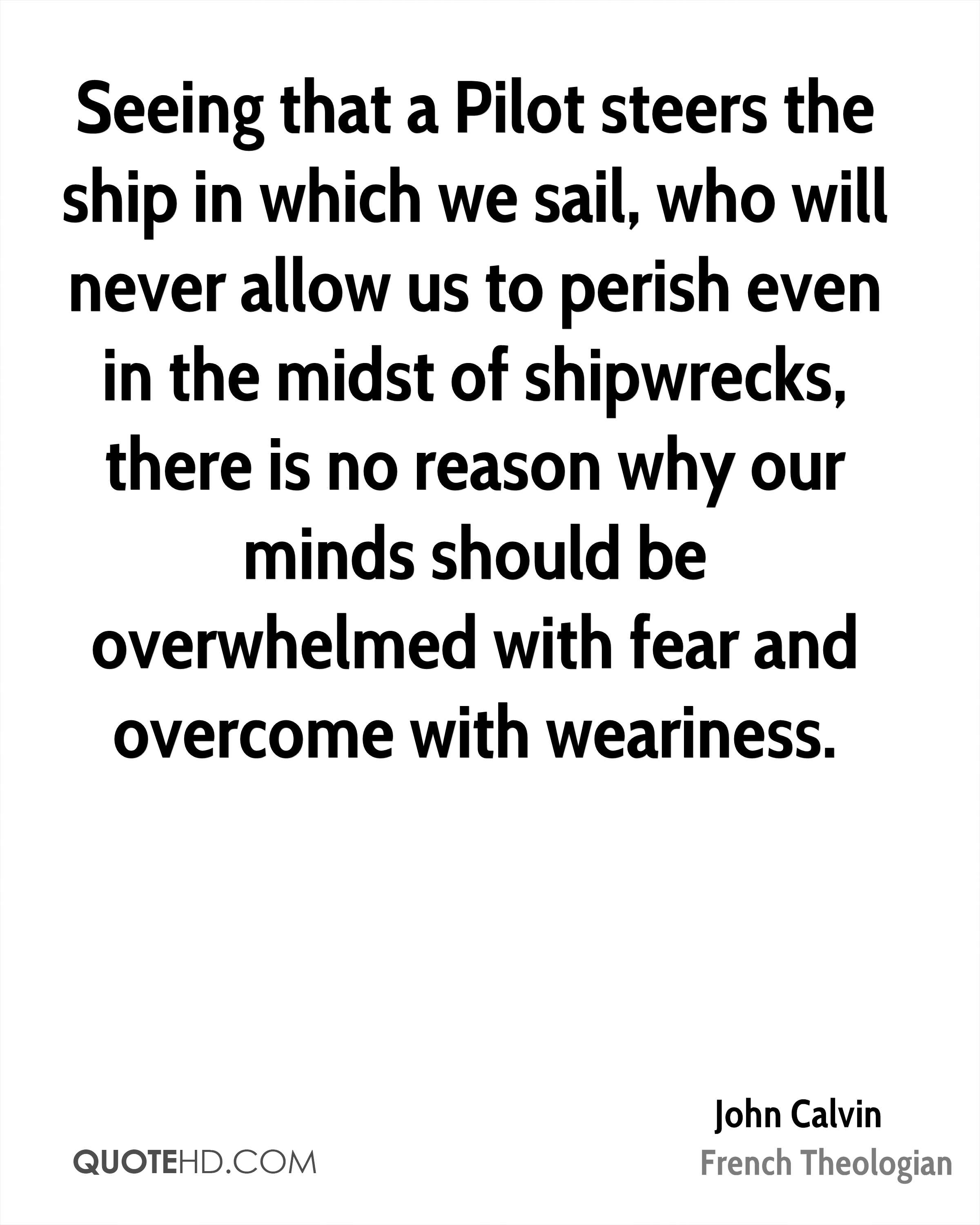 Seeing that a Pilot steers the ship in which we sail, who will never allow us to perish even in the midst of shipwrecks, there is no reason why our minds should be overwhelmed with fear and overcome with weariness.