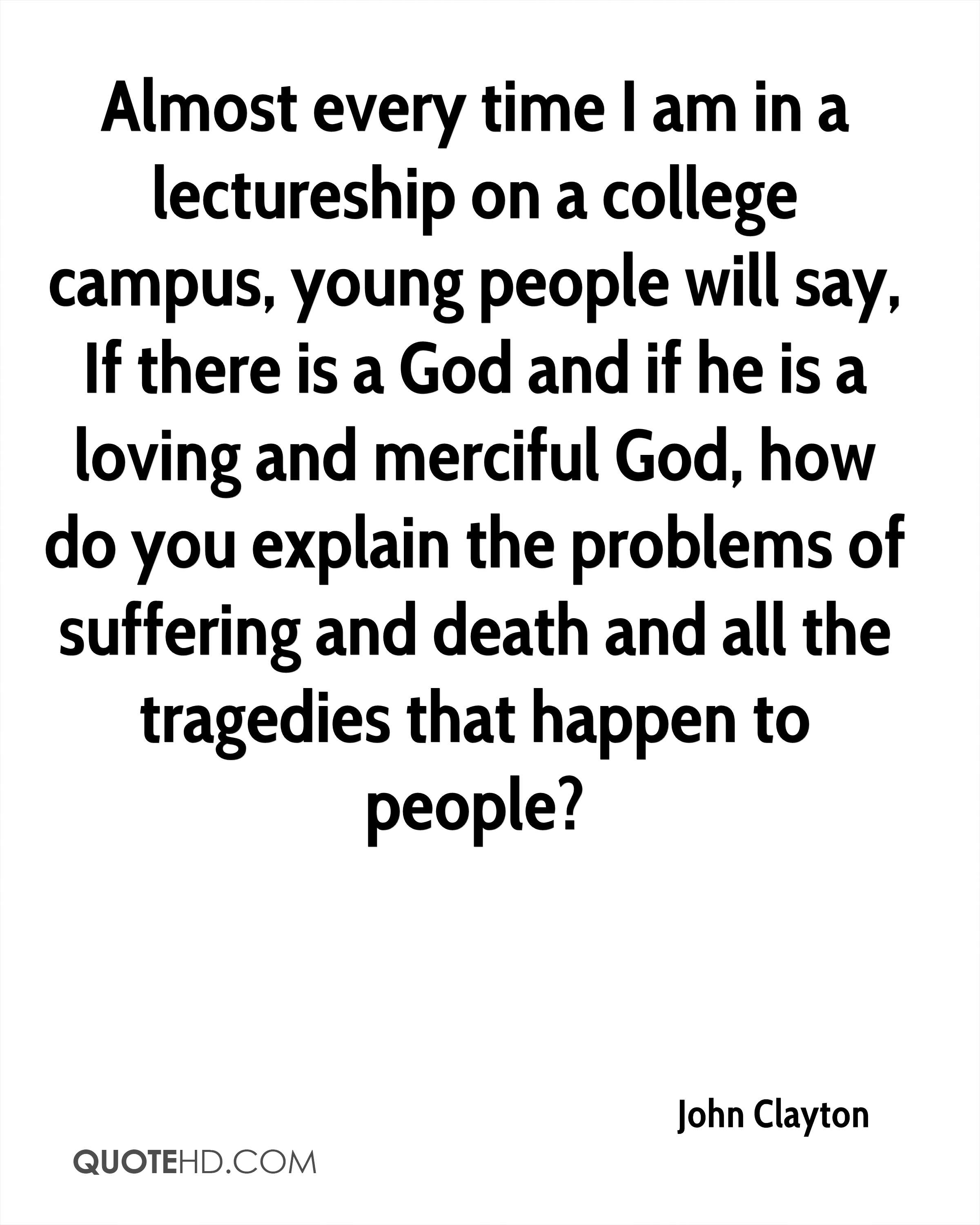 Almost every time I am in a lectureship on a college campus, young people will say, If there is a God and if he is a loving and merciful God, how do you explain the problems of suffering and death and all the tragedies that happen to people?