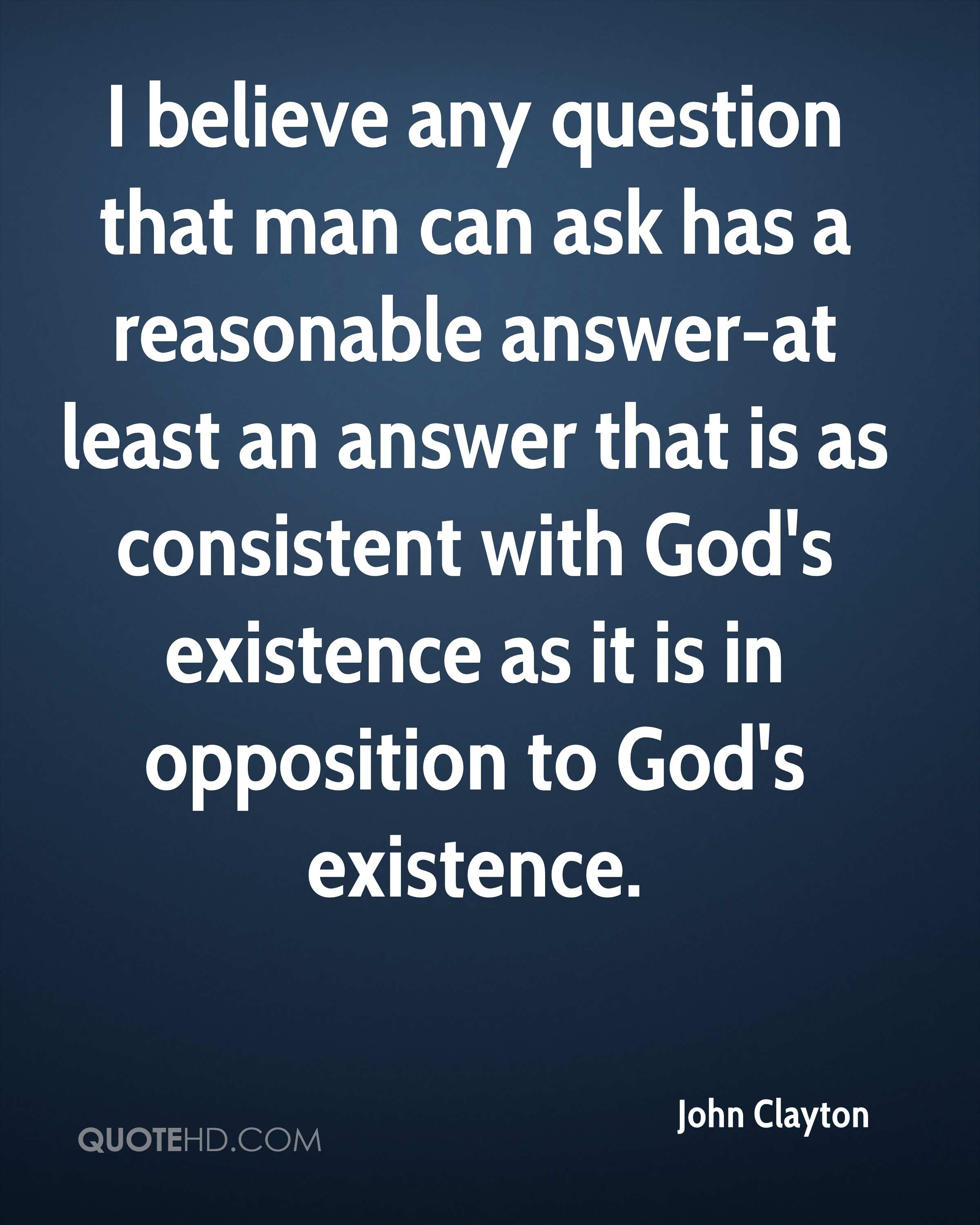 I believe any question that man can ask has a reasonable answer-at least an answer that is as consistent with God's existence as it is in opposition to God's existence.