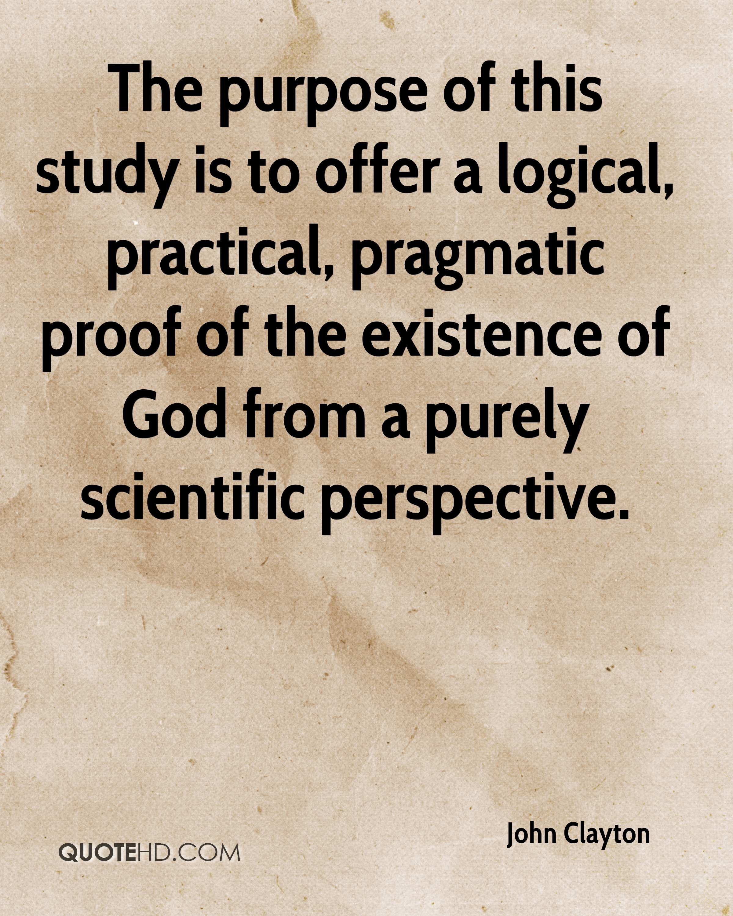 The purpose of this study is to offer a logical, practical, pragmatic proof of the existence of God from a purely scientific perspective.