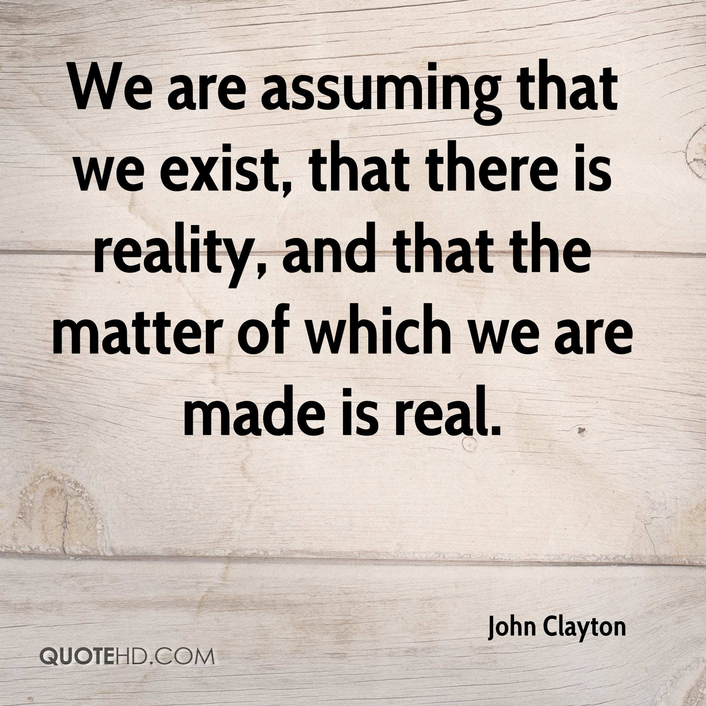 We are assuming that we exist, that there is reality, and that the matter of which we are made is real.